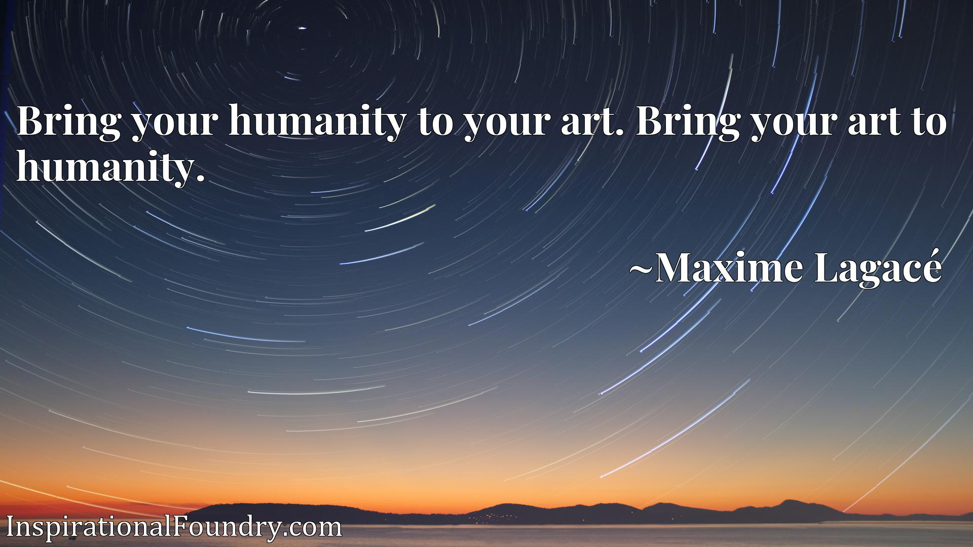 Bring your humanity to your art. Bring your art to humanity.