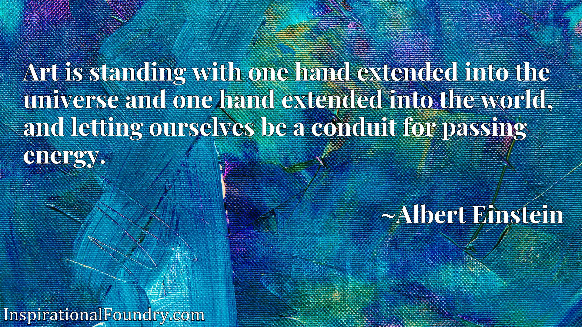 Art is standing with one hand extended into the universe and one hand extended into the world, and letting ourselves be a conduit for passing energy.