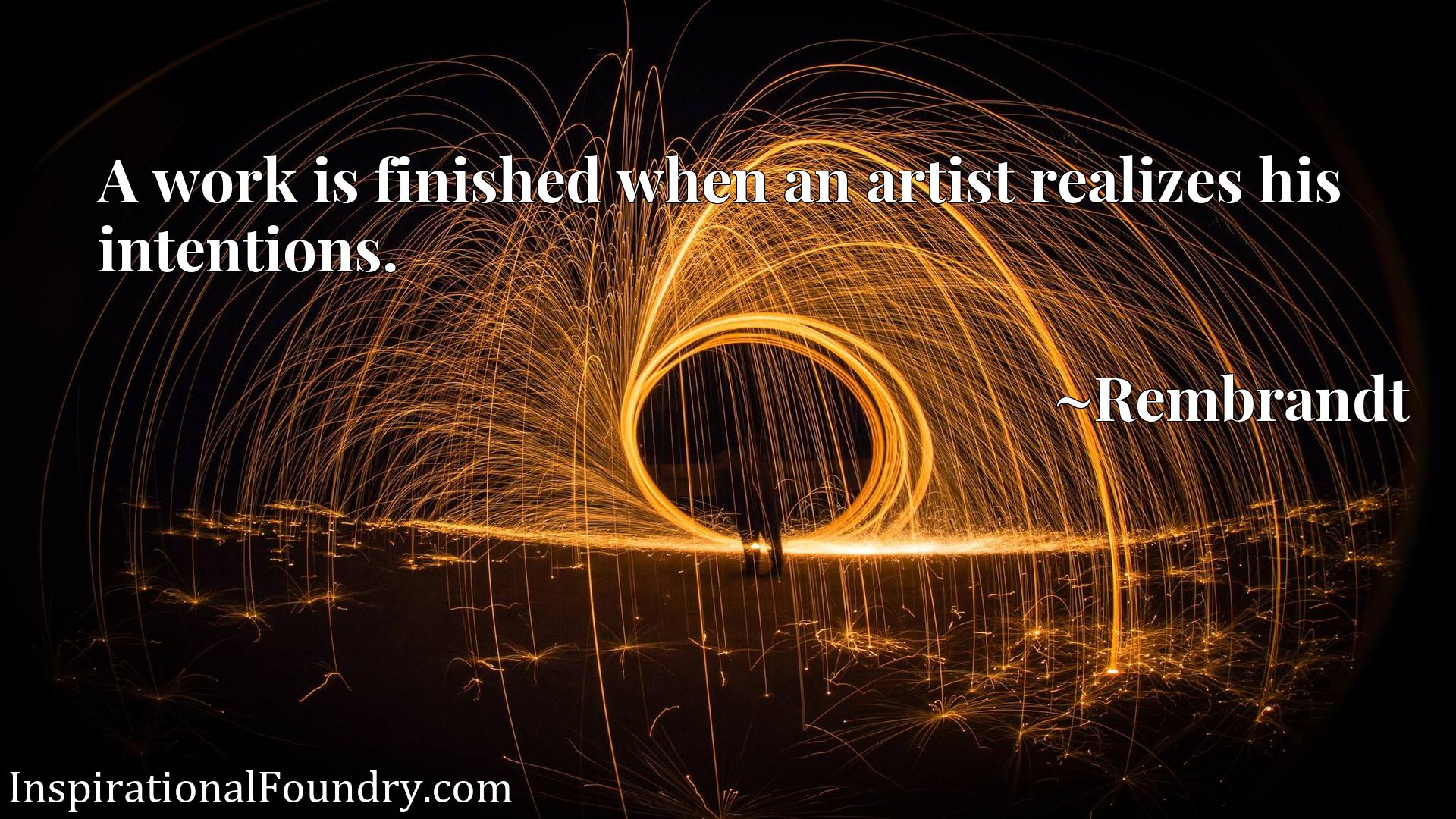 A work is finished when an artist realizes his intentions.