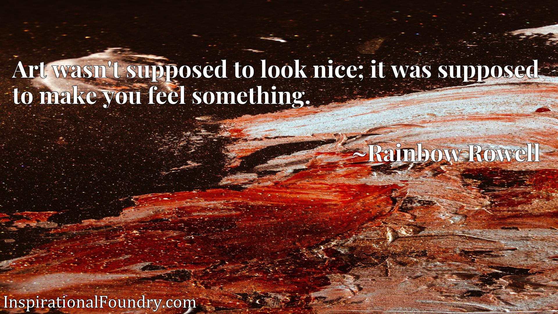 Art wasn't supposed to look nice; it was supposed to make you feel something.