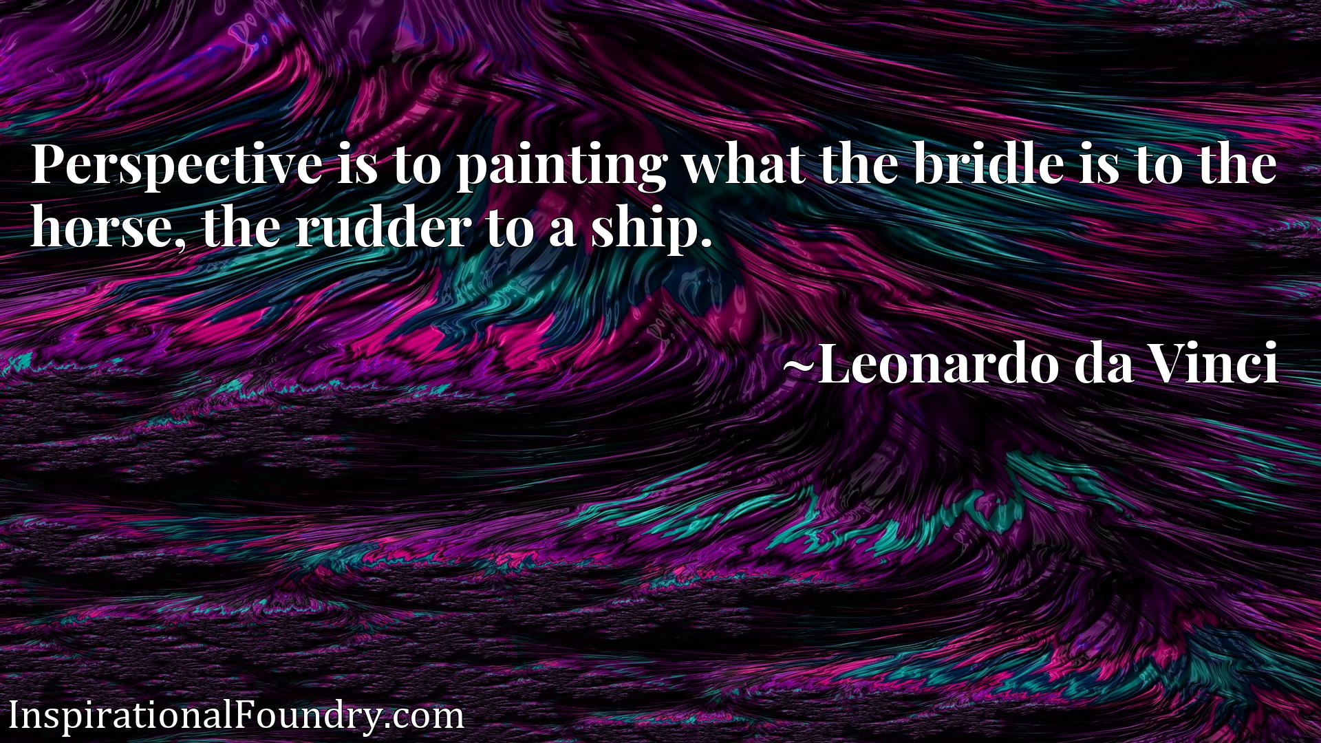 Perspective is to painting what the bridle is to the horse, the rudder to a ship.