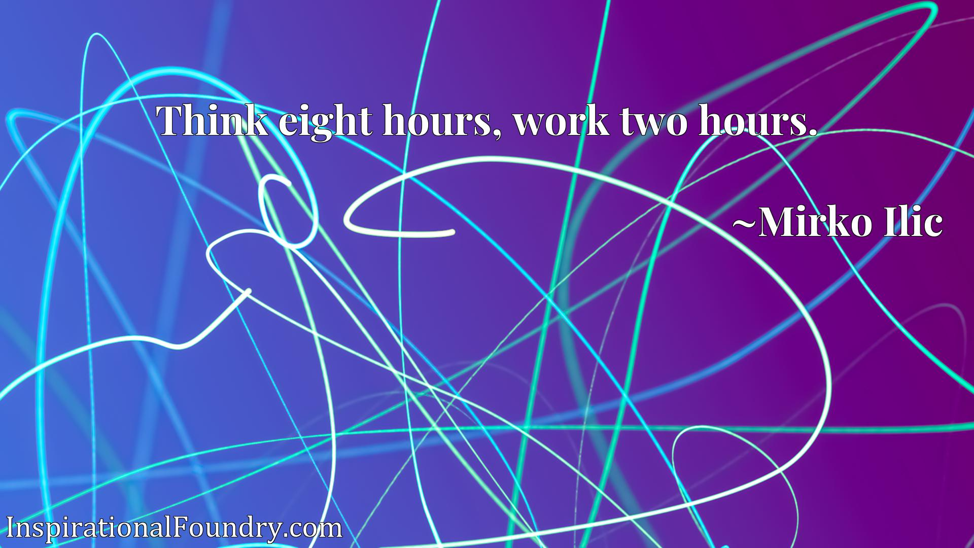Think eight hours, work two hours.