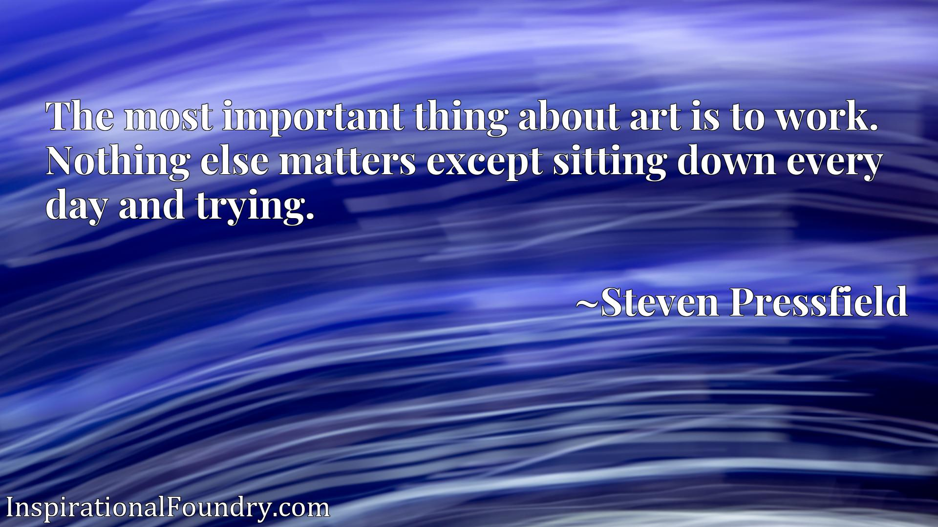 The most important thing about art is to work. Nothing else matters except sitting down every day and trying.