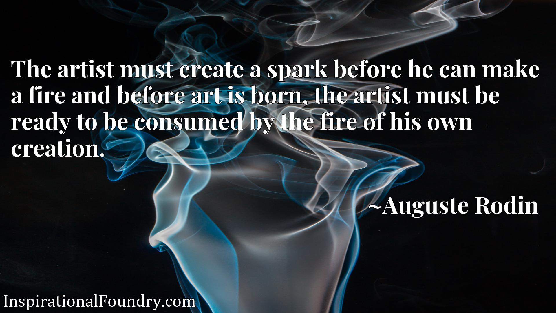 The artist must create a spark before he can make a fire and before art is born, the artist must be ready to be consumed by the fire of his own creation.