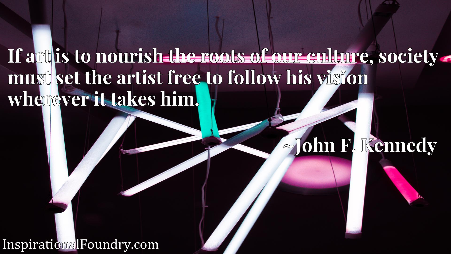 If art is to nourish the roots of our culture, society must set the artist free to follow his vision wherever it takes him.