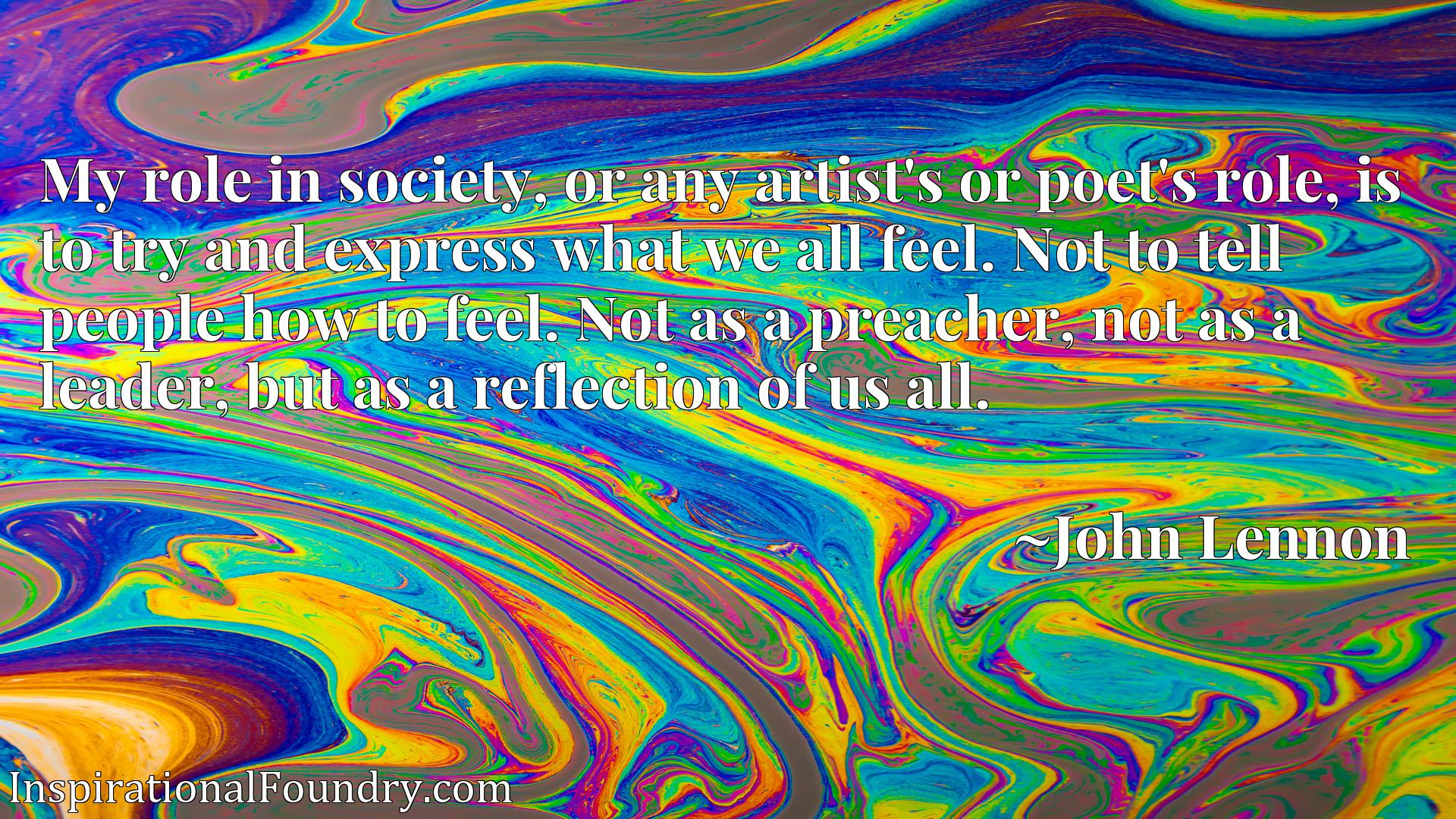 My role in society, or any artist's or poet's role, is to try and express what we all feel. Not to tell people how to feel. Not as a preacher, not as a leader, but as a reflection of us all.