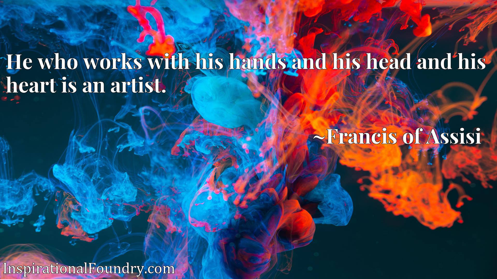 He who works with his hands and his head and his heart is an artist.