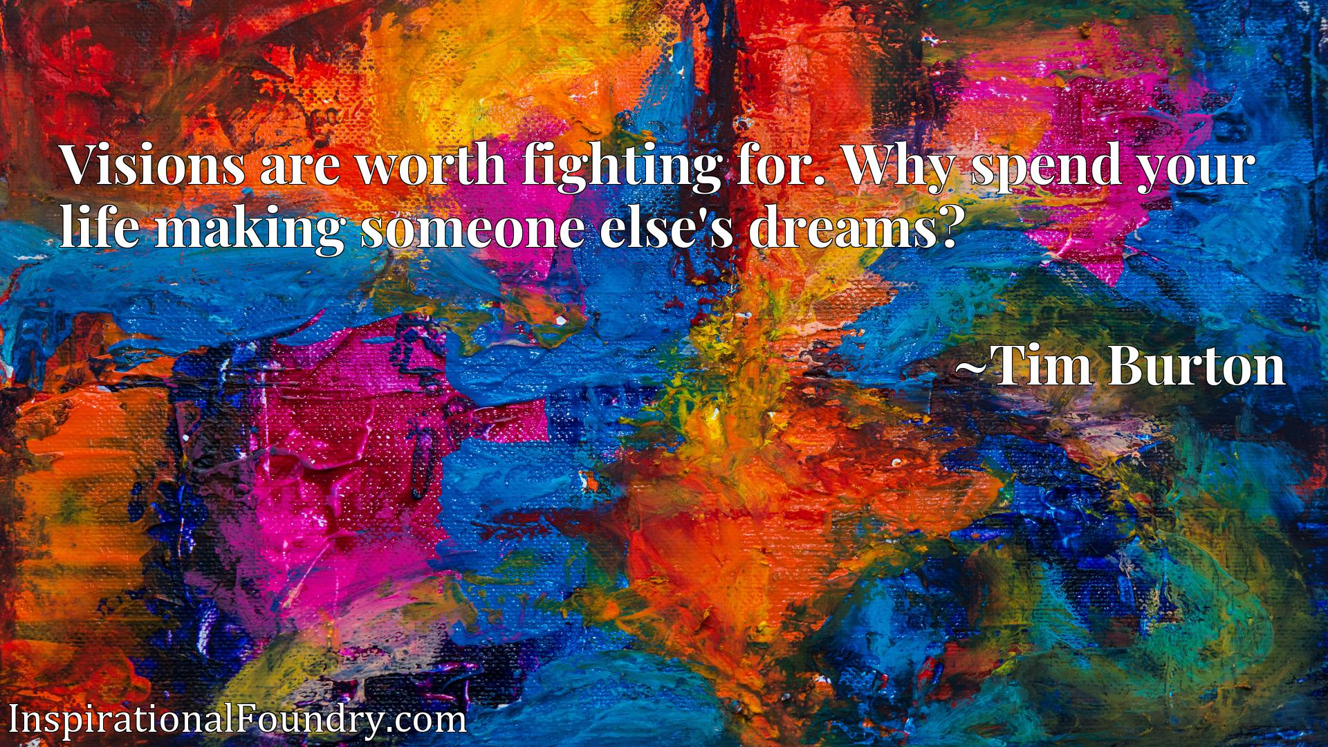 Visions are worth fighting for. Why spend your life making someone else's dreams?