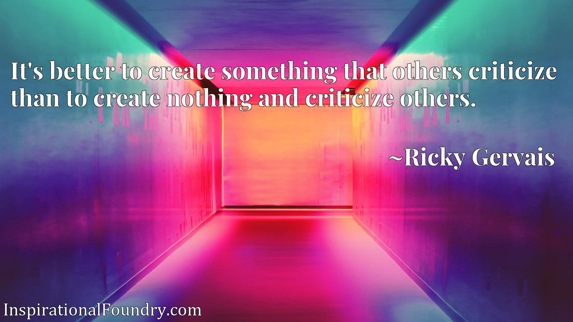 It's better to create something that others criticize than to create nothing and criticize others.