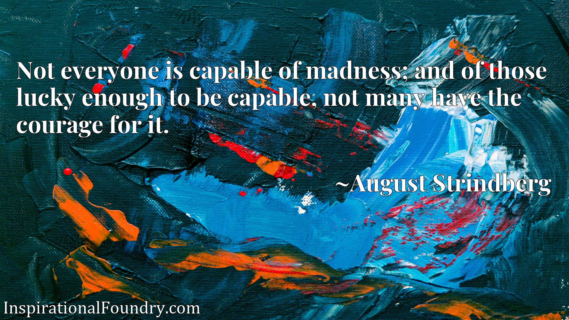 Not everyone is capable of madness; and of those lucky enough to be capable, not many have the courage for it.