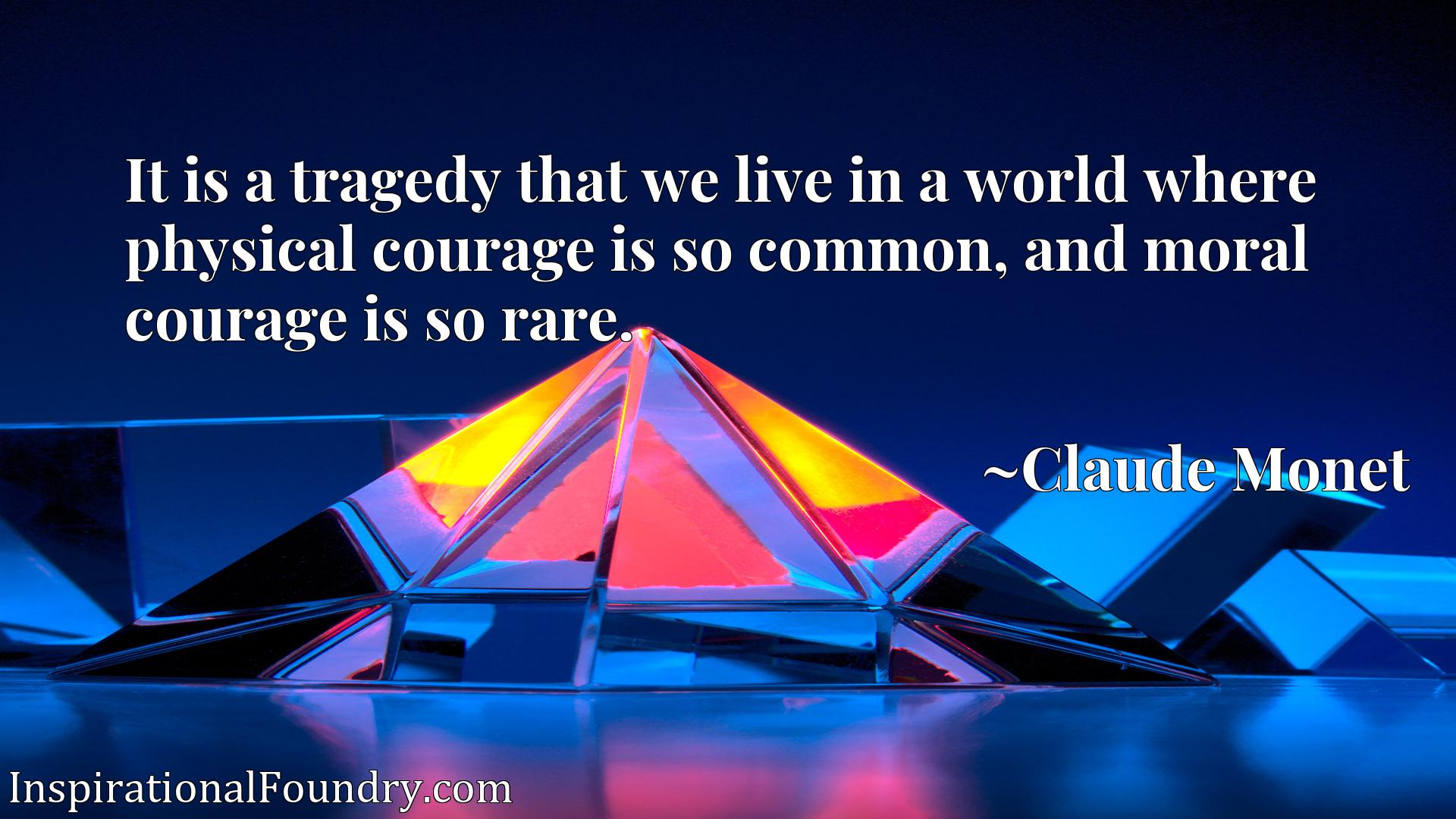 It is a tragedy that we live in a world where physical courage is so common, and moral courage is so rare.