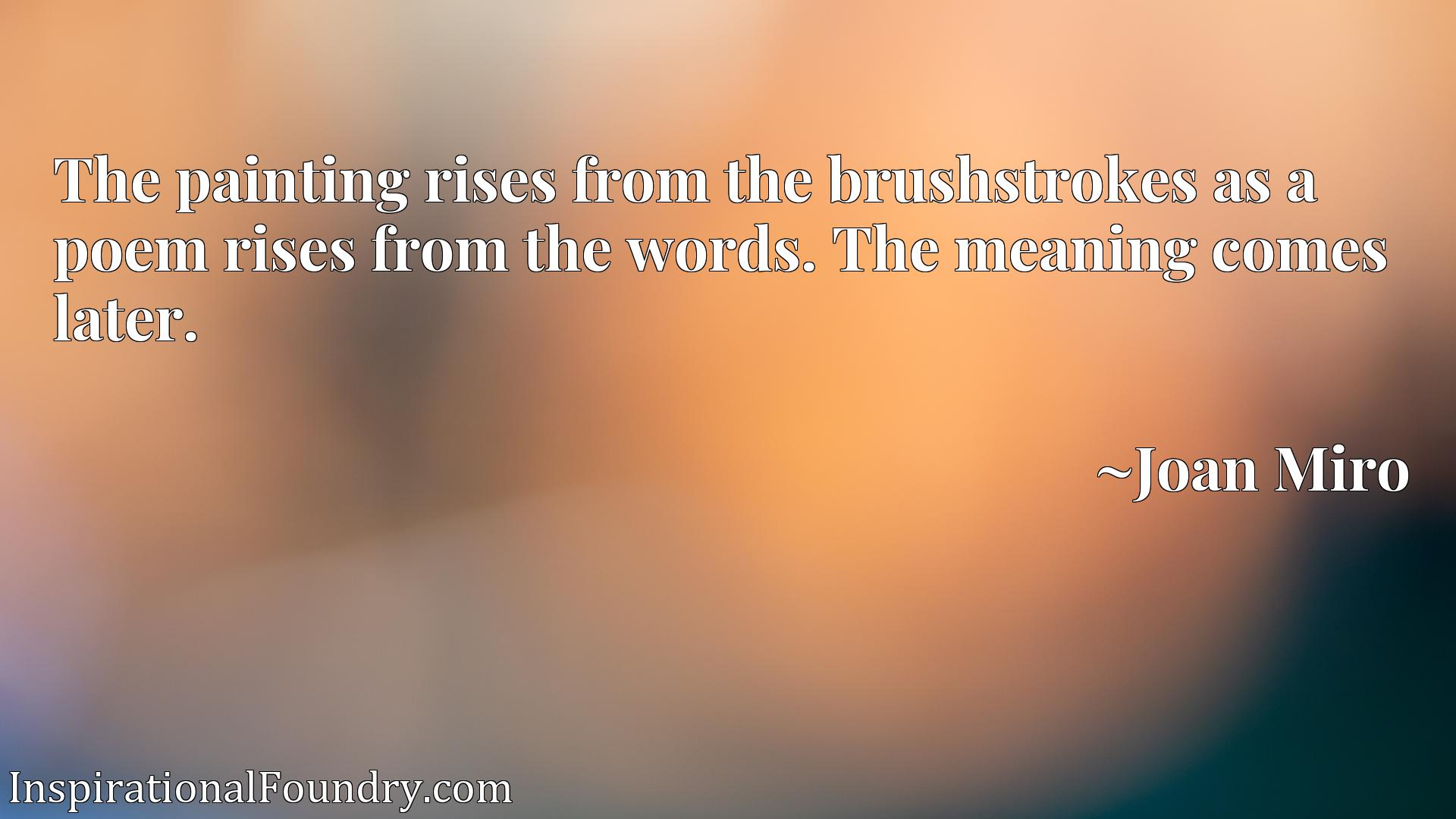 The painting rises from the brushstrokes as a poem rises from the words. The meaning comes later.