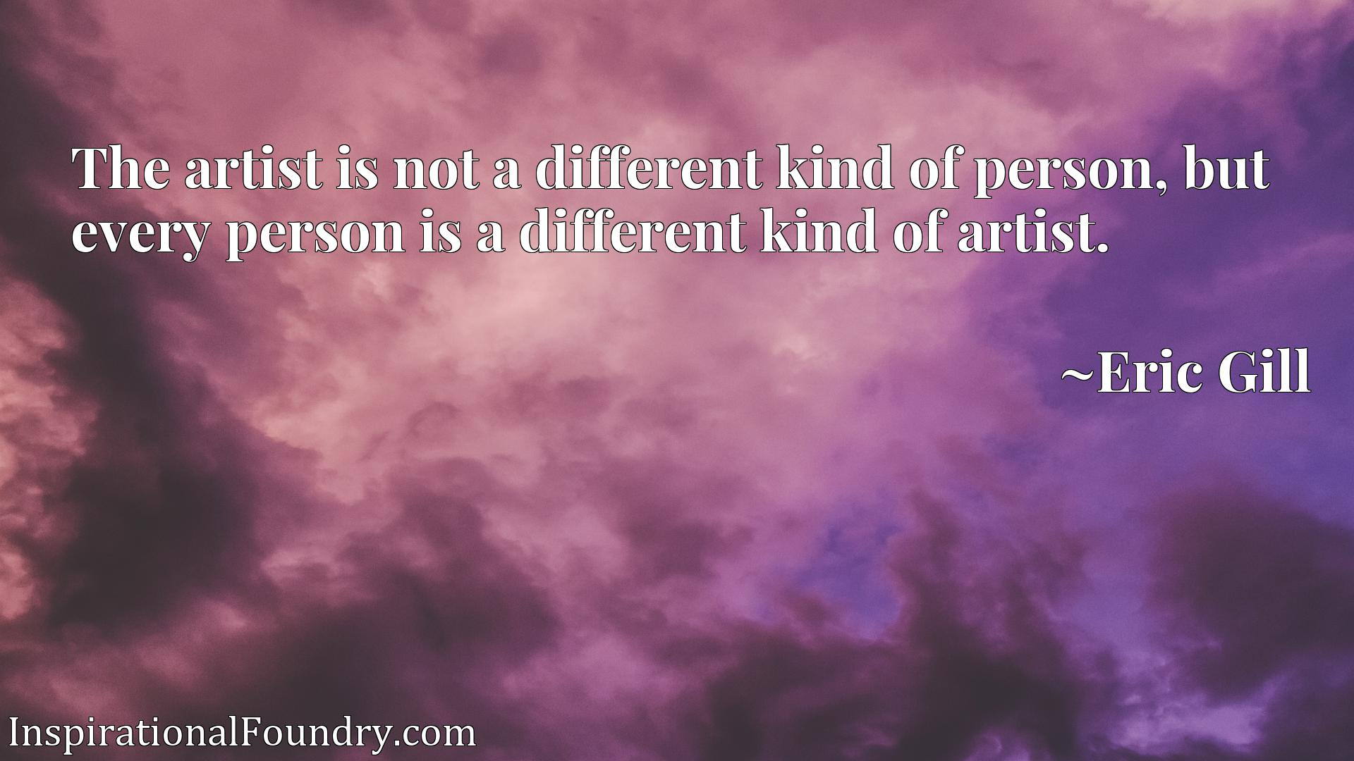 The artist is not a different kind of person, but every person is a different kind of artist.