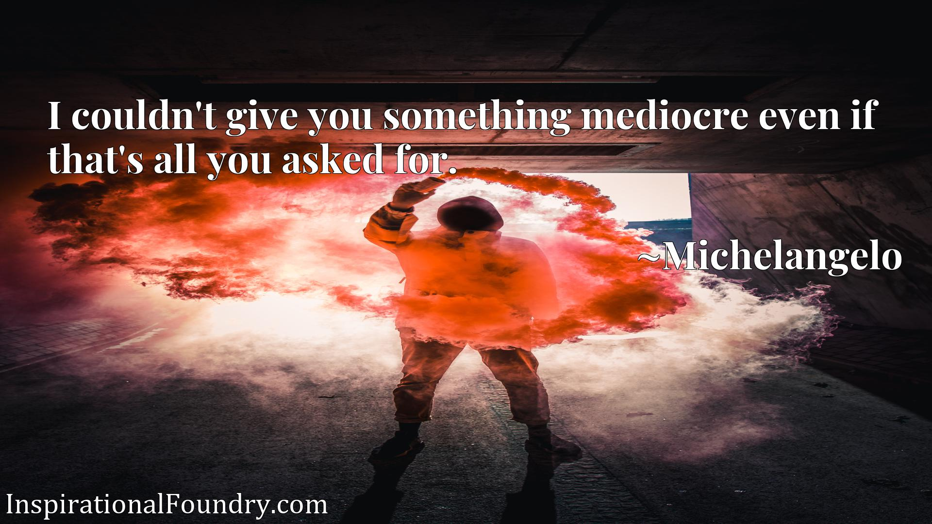 I couldn't give you something mediocre even if that's all you asked for.