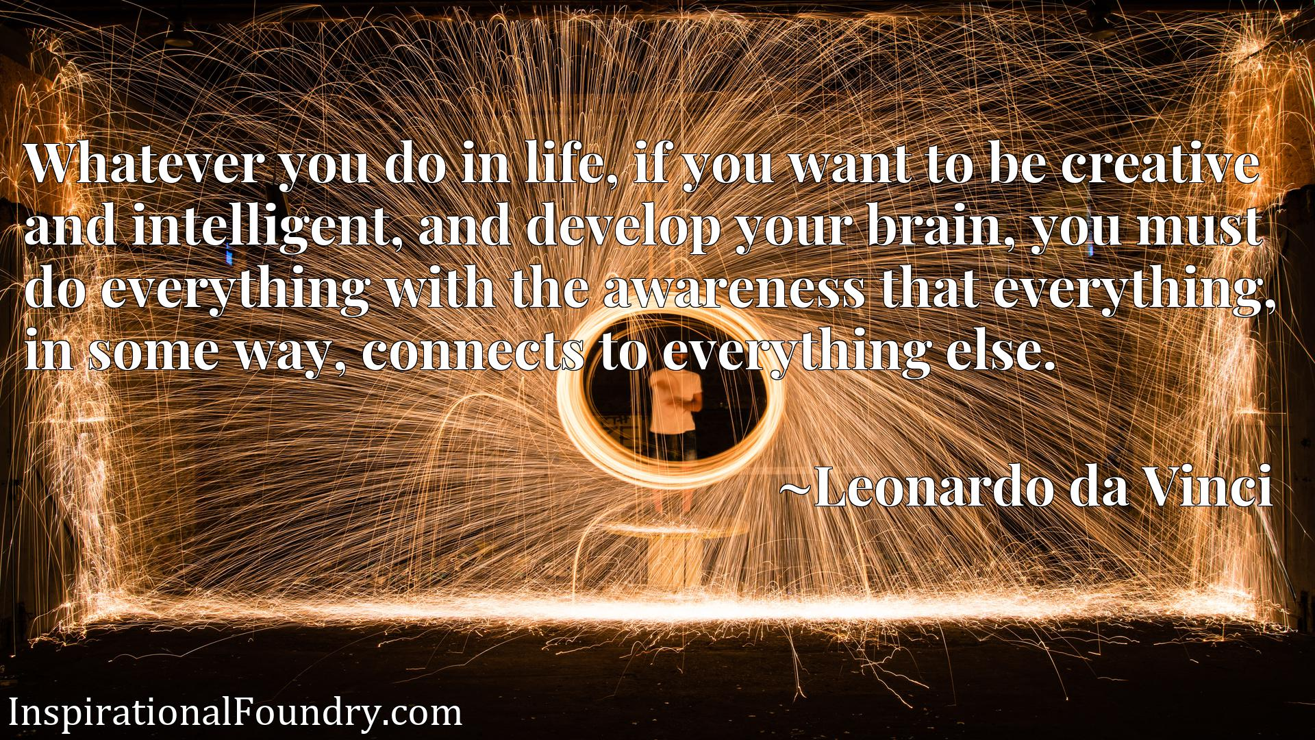 Whatever you do in life, if you want to be creative and intelligent, and develop your brain, you must do everything with the awareness that everything, in some way, connects to everything else.