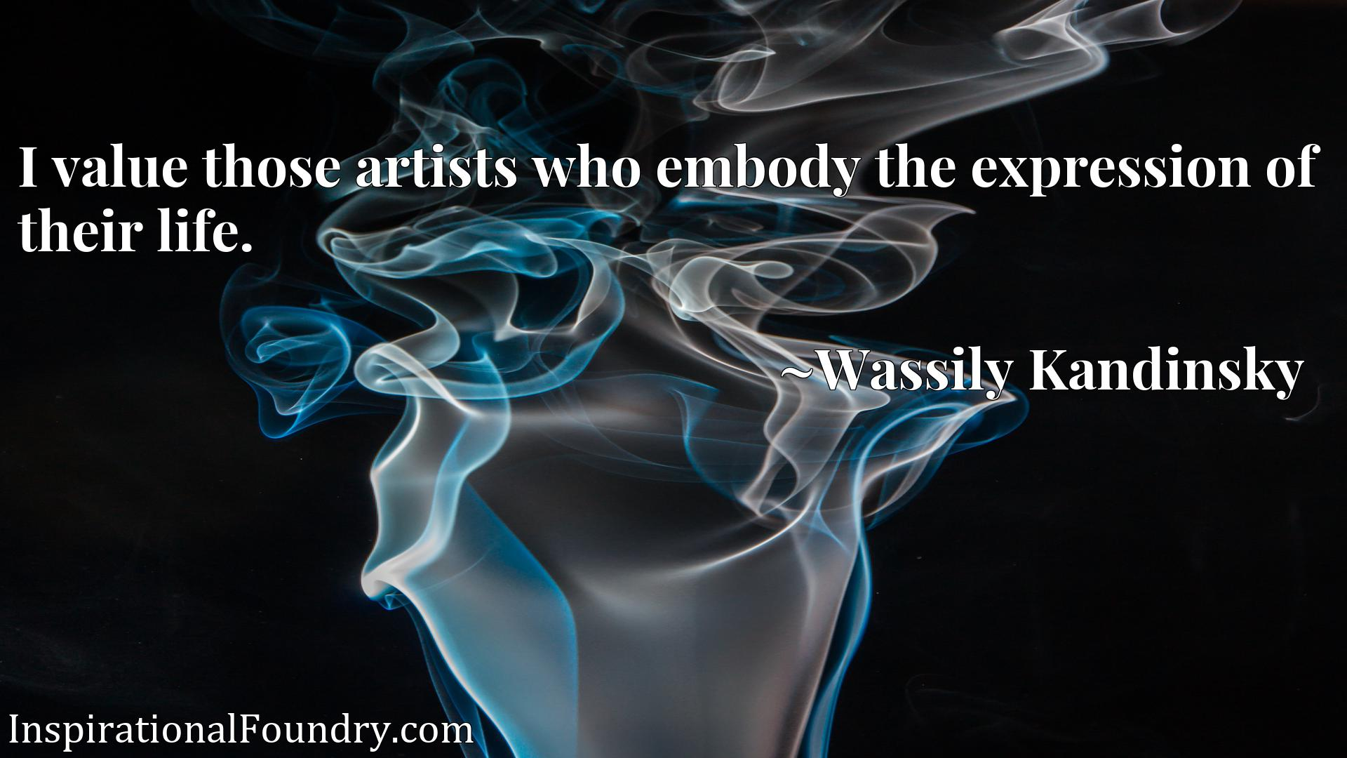 Quote Picture :I value those artists who embody the expression of their life.