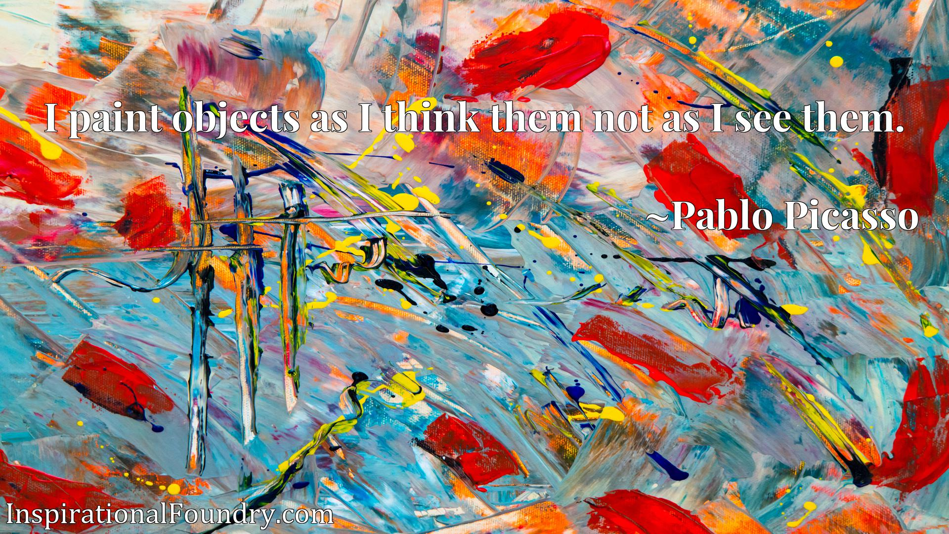 Quote Picture :I paint objects as I think them not as I see them.