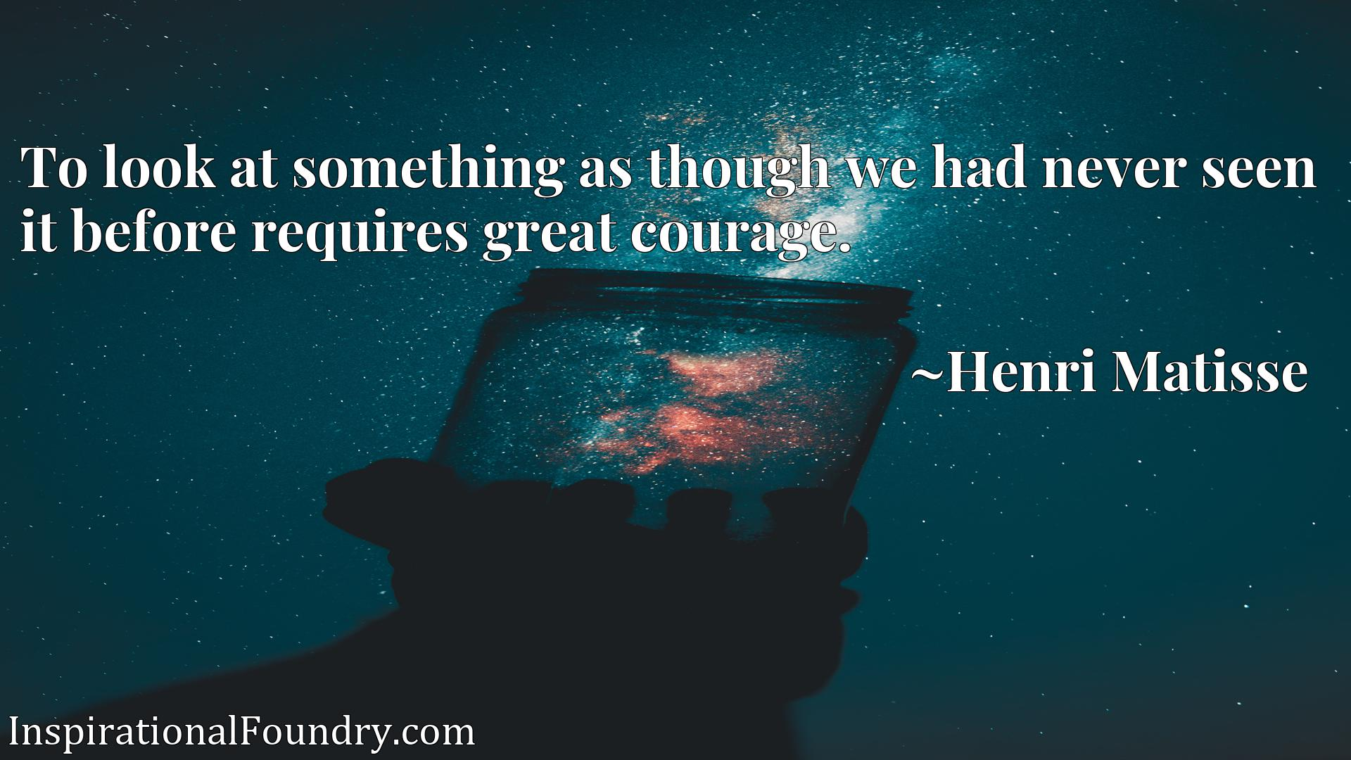 Quote Picture :To look at something as though we had never seen it before requires great courage.