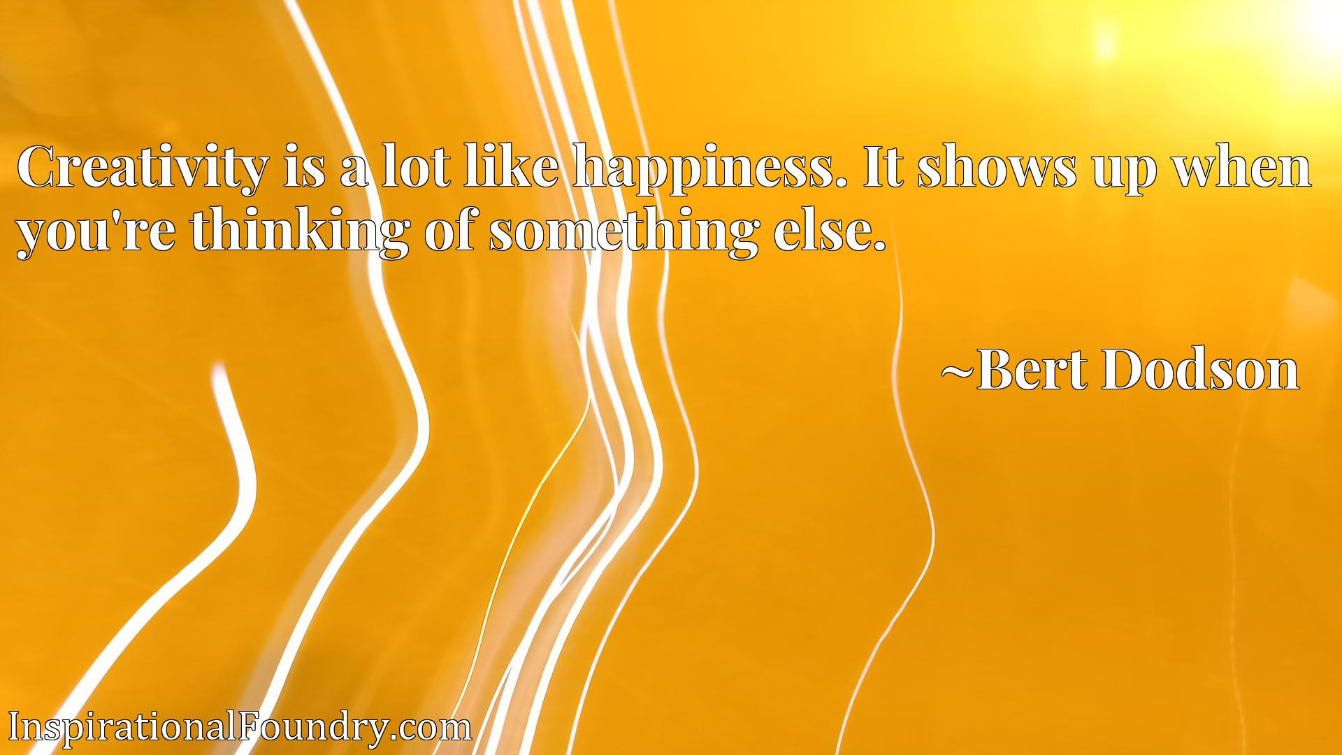 Quote Picture :Creativity is a lot like happiness. It shows up when you're thinking of something else.