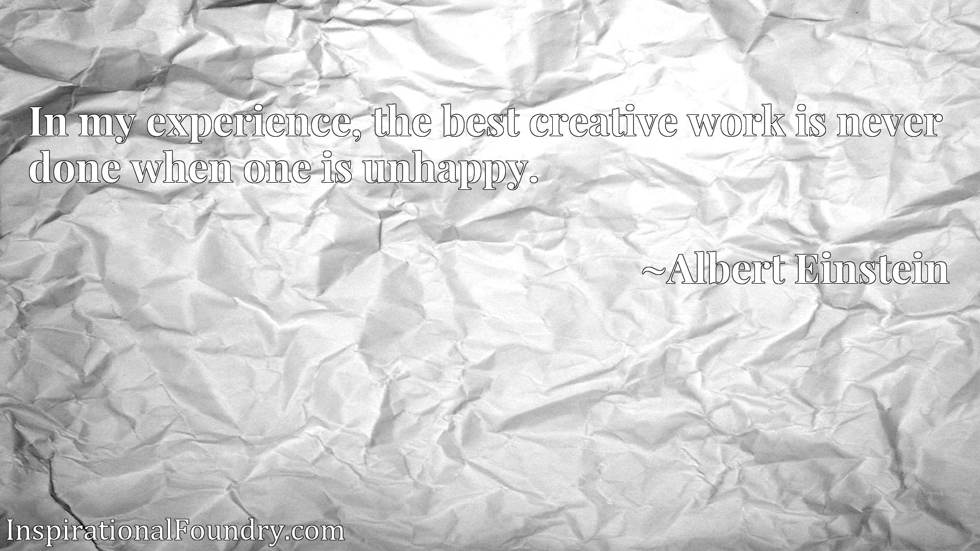Quote Picture :In my experience, the best creative work is never done when one is unhappy.