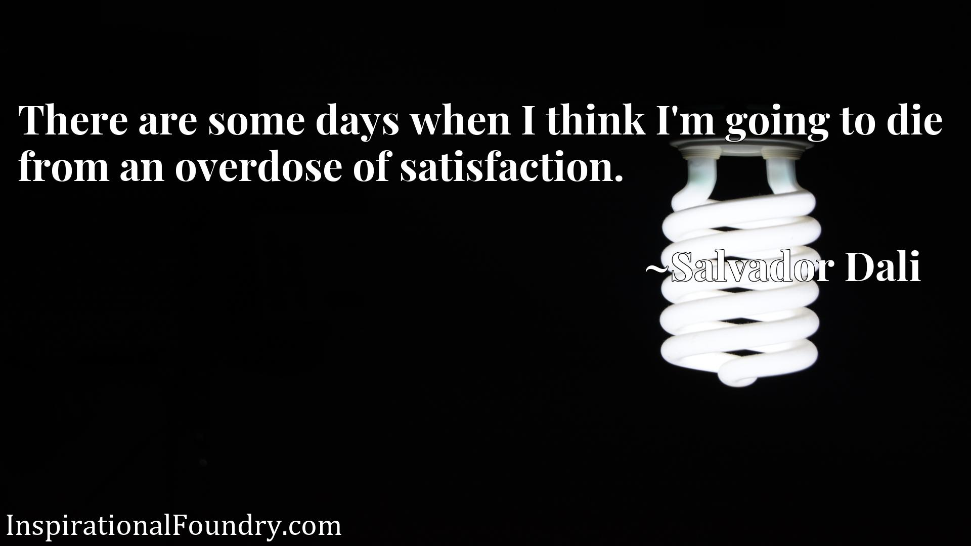 Quote Picture :There are some days when I think I'm going to die from an overdose of satisfaction.