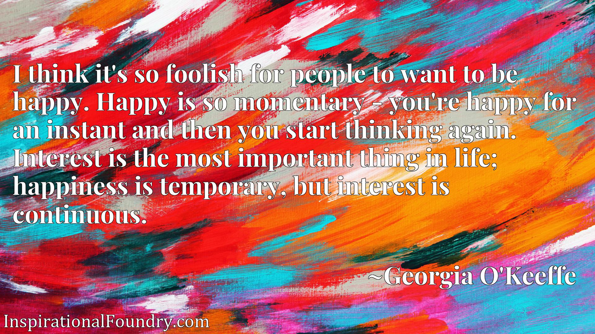 Quote Picture :I think it's so foolish for people to want to be happy. Happy is so momentary - you're happy for an instant and then you start thinking again. Interest is the most important thing in life; happiness is temporary, but interest is continuous.