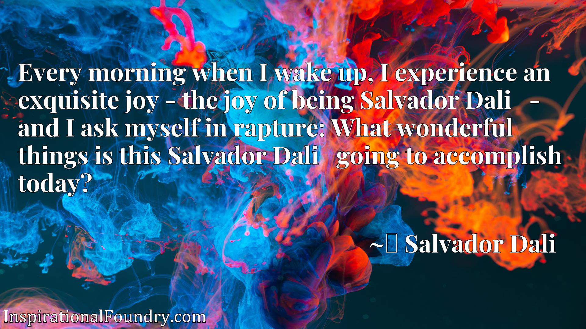 Every morning when I wake up, I experience an exquisite joy - the joy of being Salvador Dalixad - and I ask myself in rapture: What wonderful things is this Salvador Dalixad going to accomplish today?