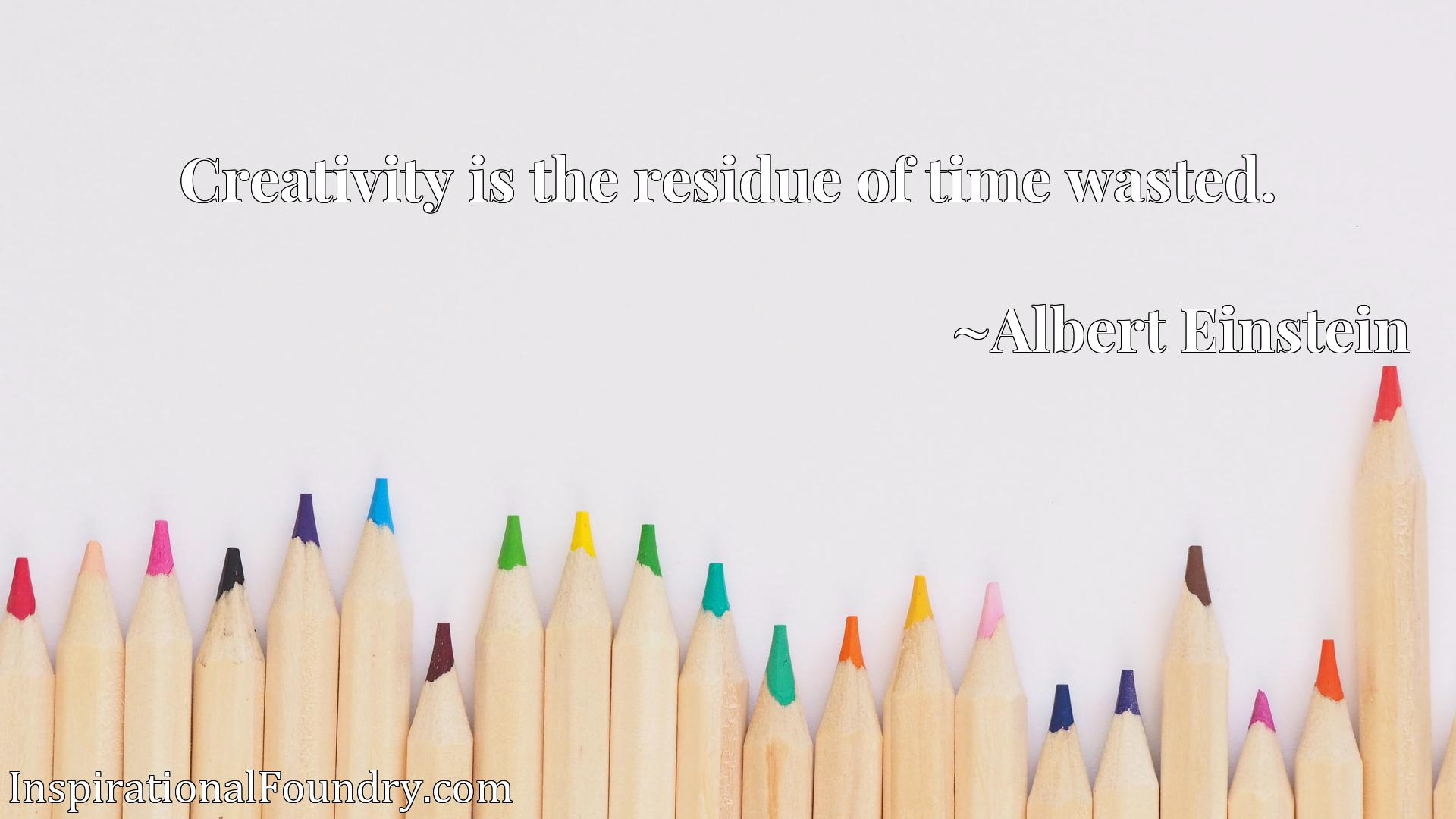 Creativity is the residue of time wasted.