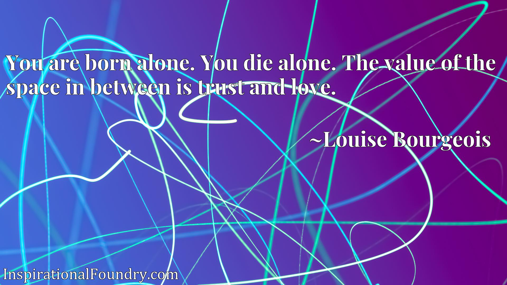 You are born alone. You die alone. The value of the space in between is trust and love.