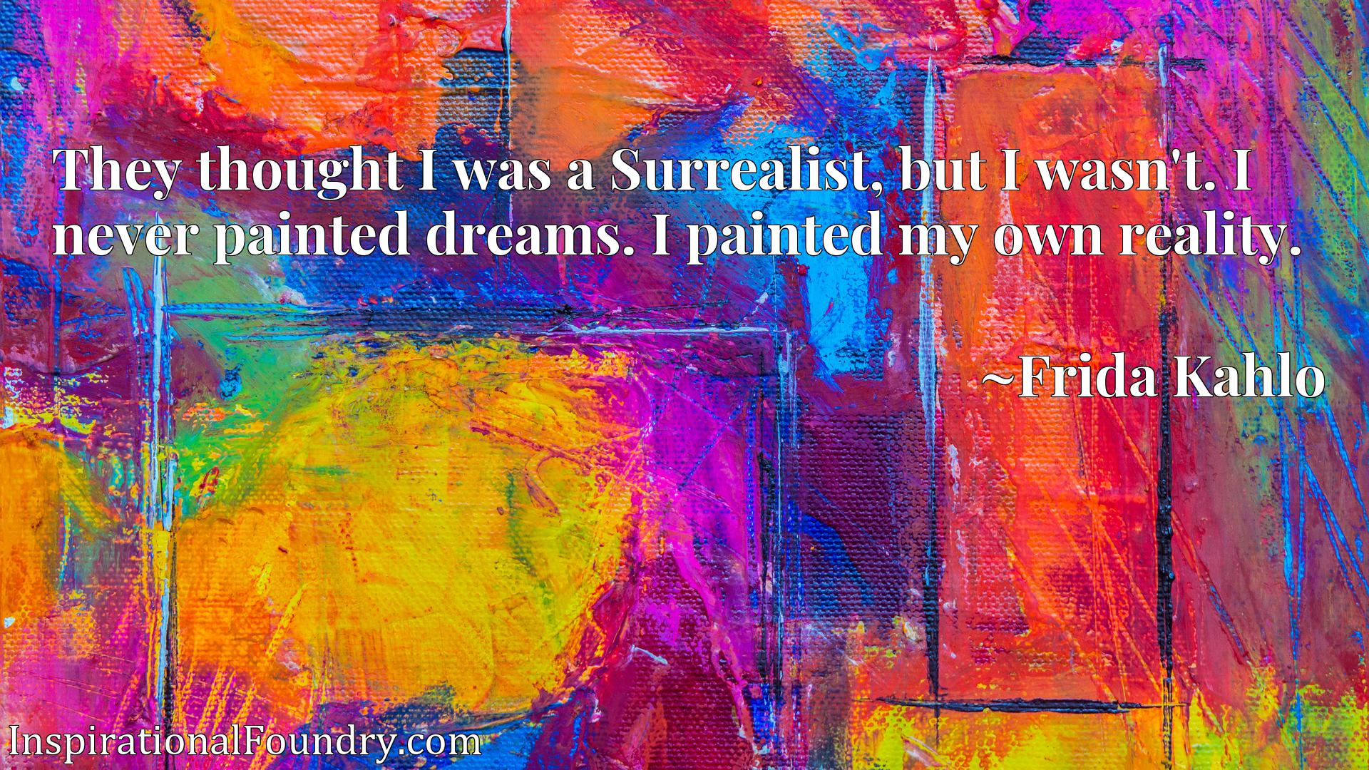 They thought I was a Surrealist, but I wasn't. I never painted dreams. I painted my own reality.