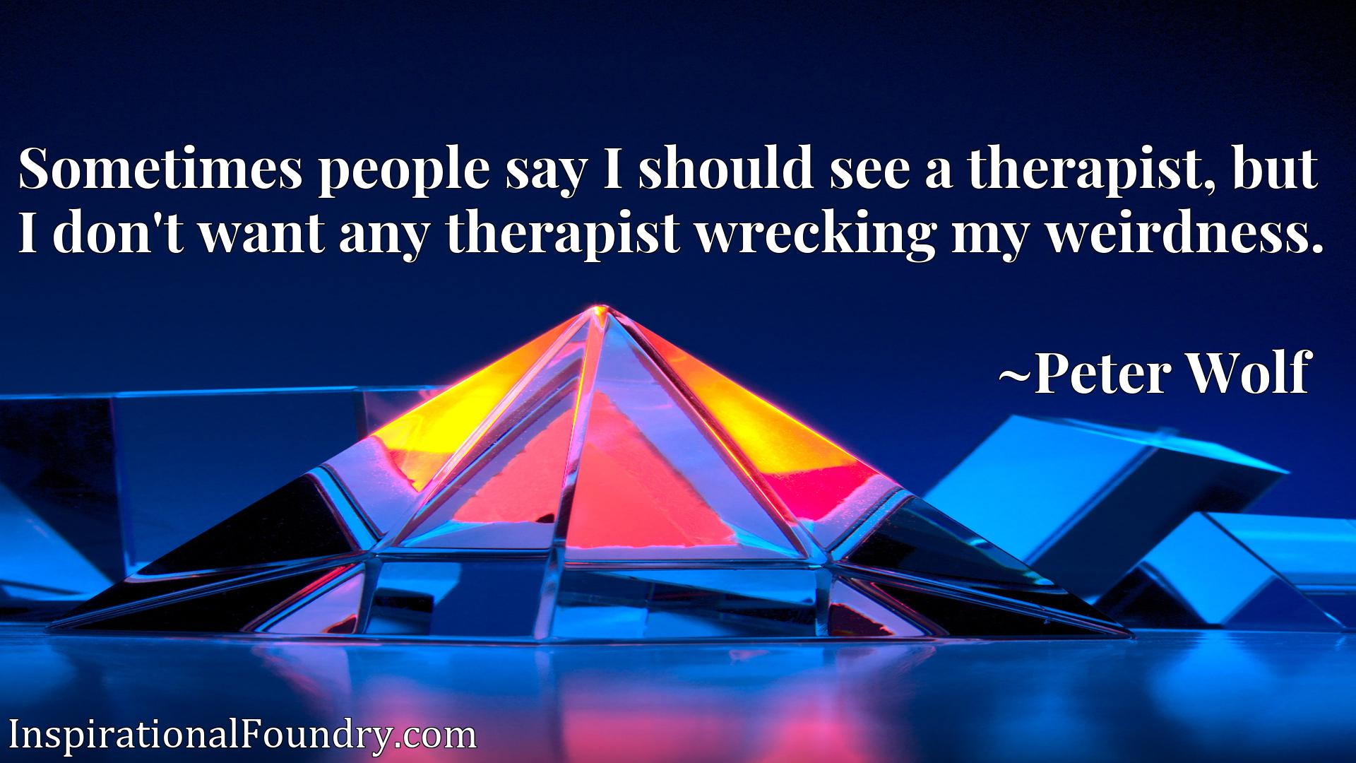 Sometimes people say I should see a therapist, but I don't want any therapist wrecking my weirdness.