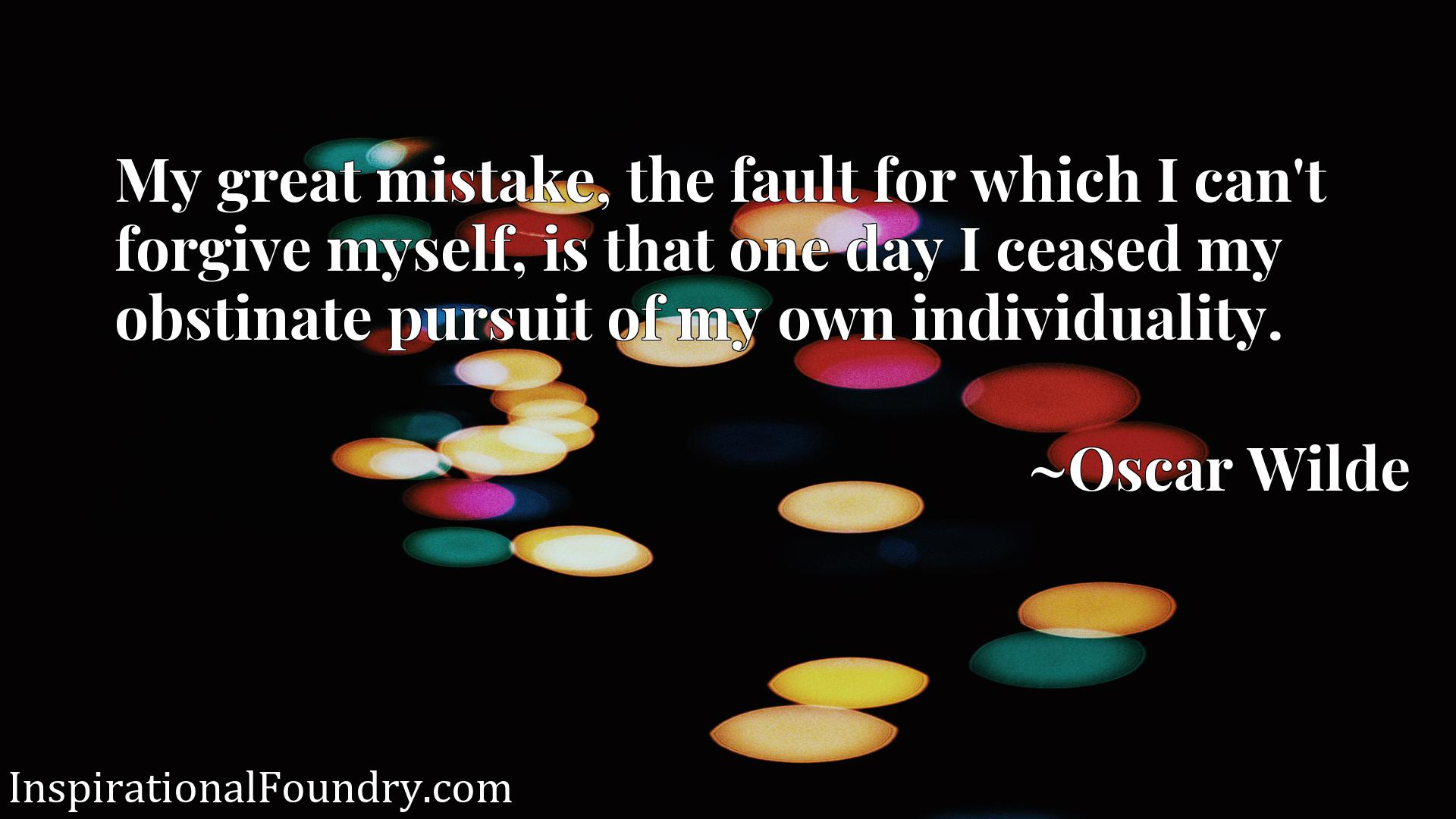 My great mistake, the fault for which I can't forgive myself, is that one day I ceased my obstinate pursuit of my own individuality.