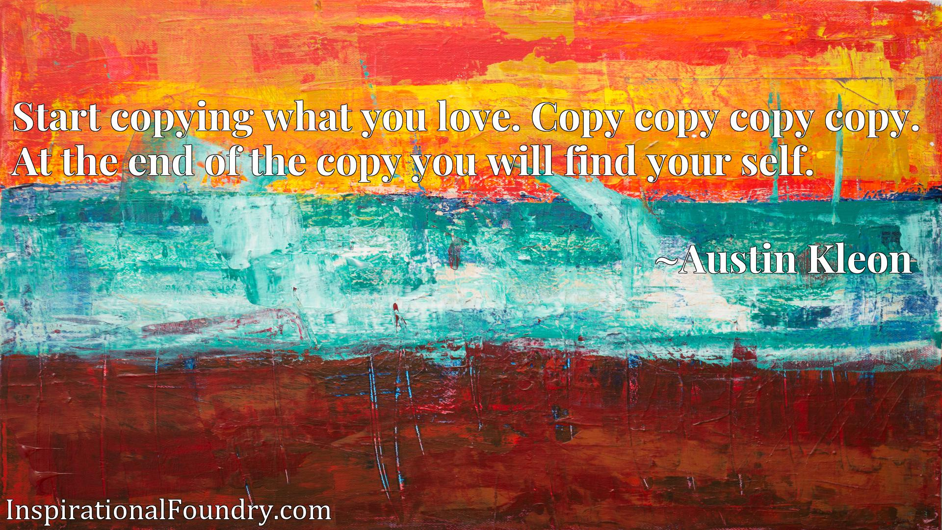 Start copying what you love. Copy copy copy copy. At the end of the copy you will find your self.