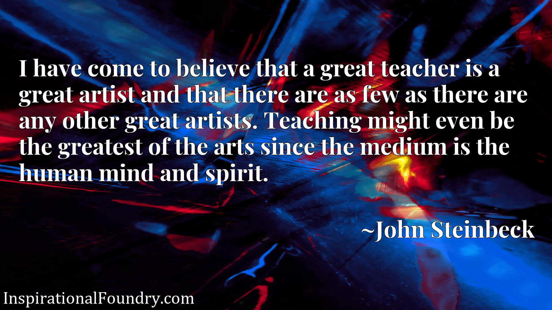 I have come to believe that a great teacher is a great artist and that there are as few as there are any other great artists. Teaching might even be the greatest of the arts since the medium is the human mind and spirit.