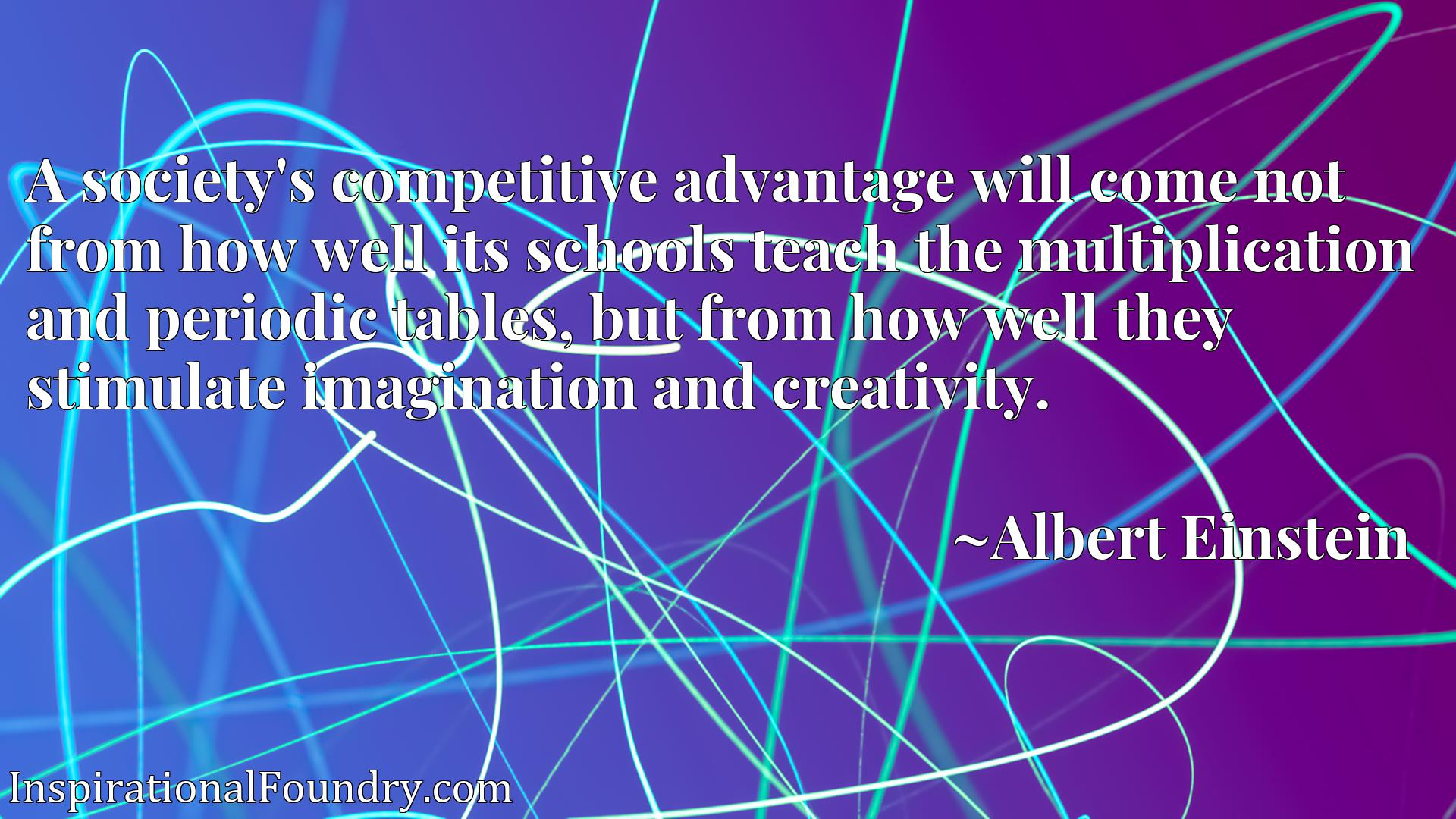 A society's competitive advantage will come not from how well its schools teach the multiplication and periodic tables, but from how well they stimulate imagination and creativity.
