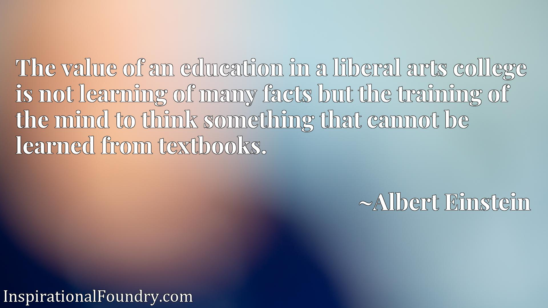 The value of an education in a liberal arts college is not learning of many facts but the training of the mind to think something that cannot be learned from textbooks.