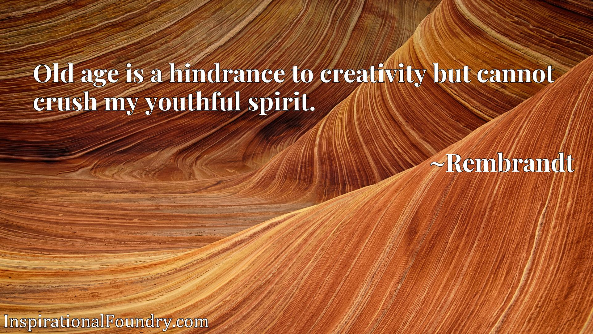 Old age is a hindrance to creativity but cannot crush my youthful spirit.