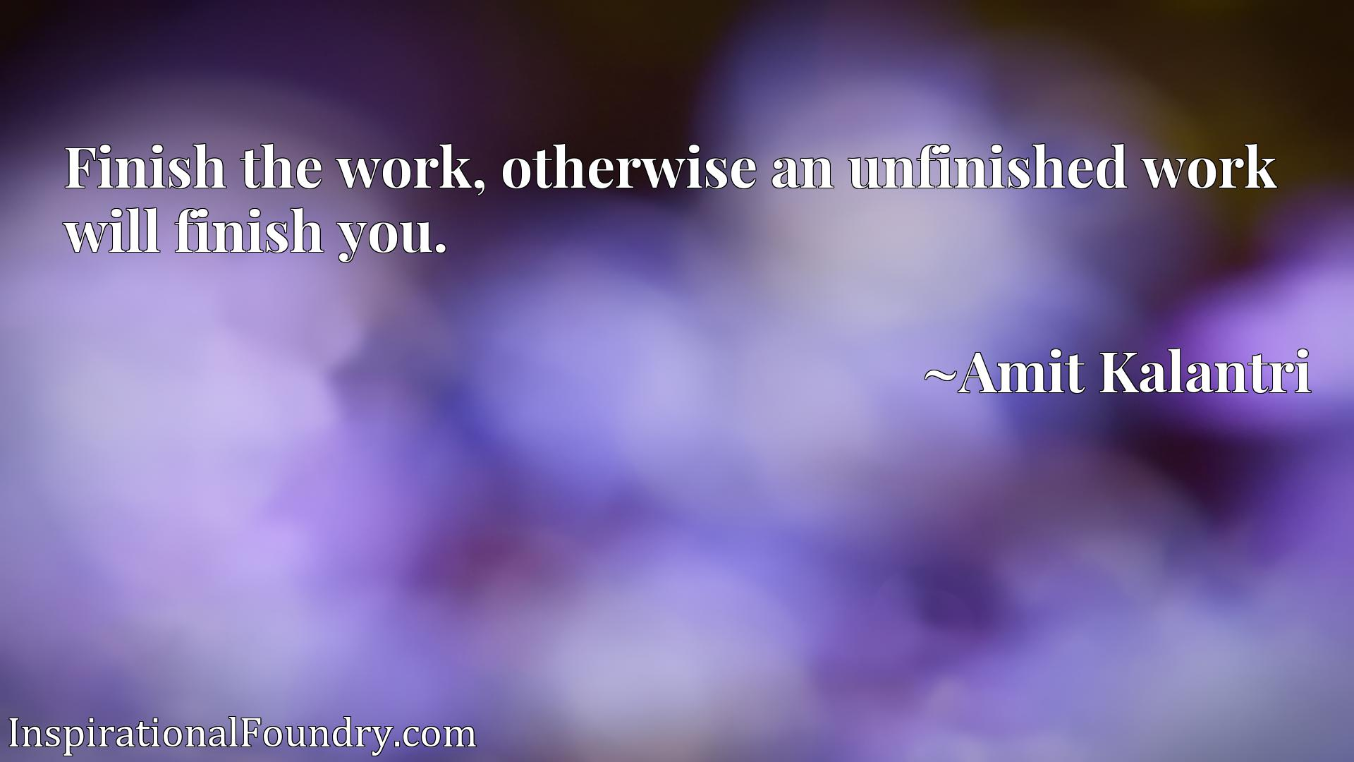 Finish the work, otherwise an unfinished work will finish you.