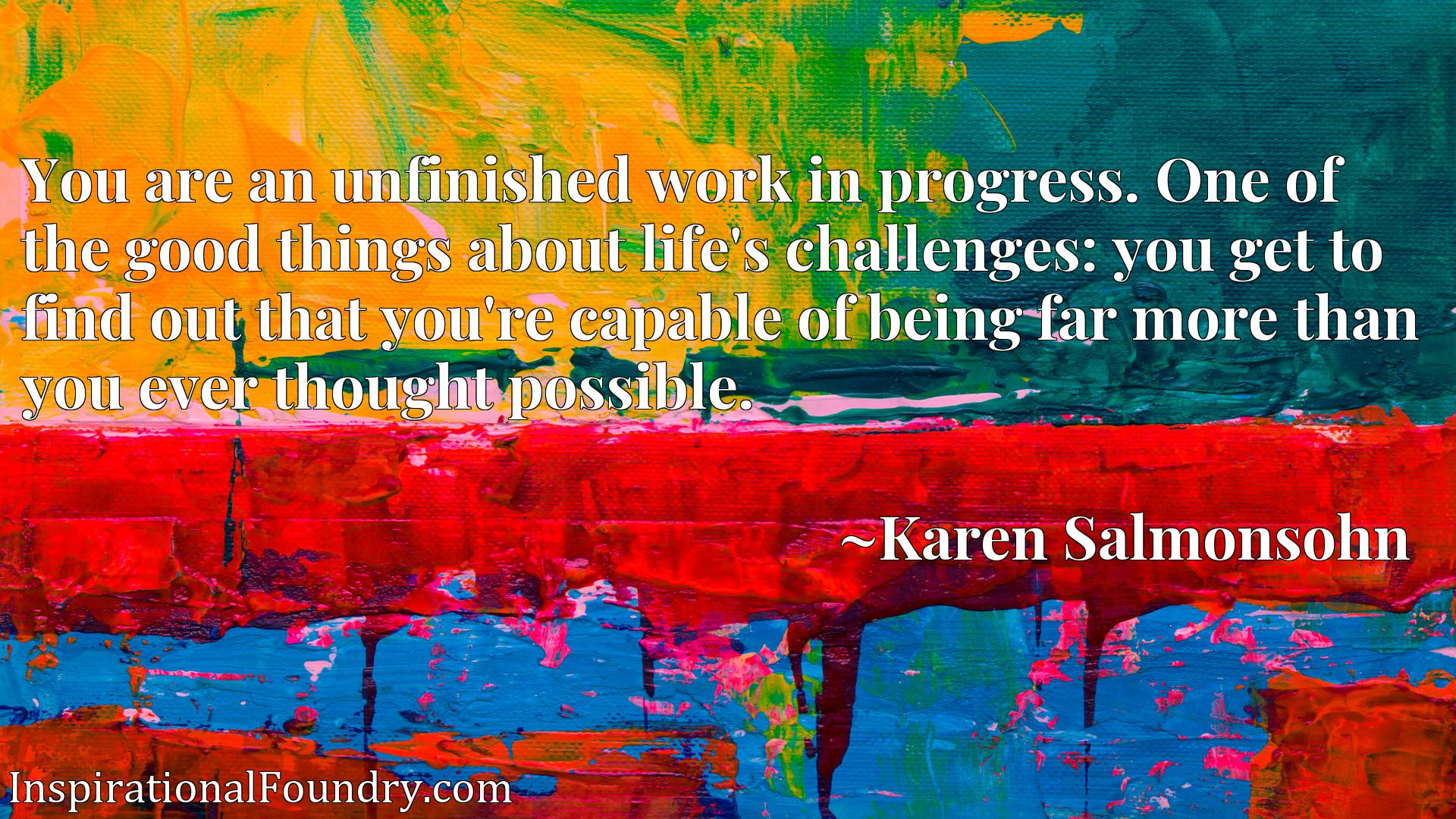 You are an unfinished work in progress. One of the good things about life's challenges: you get to find out that you're capable of being far more than you ever thought possible.