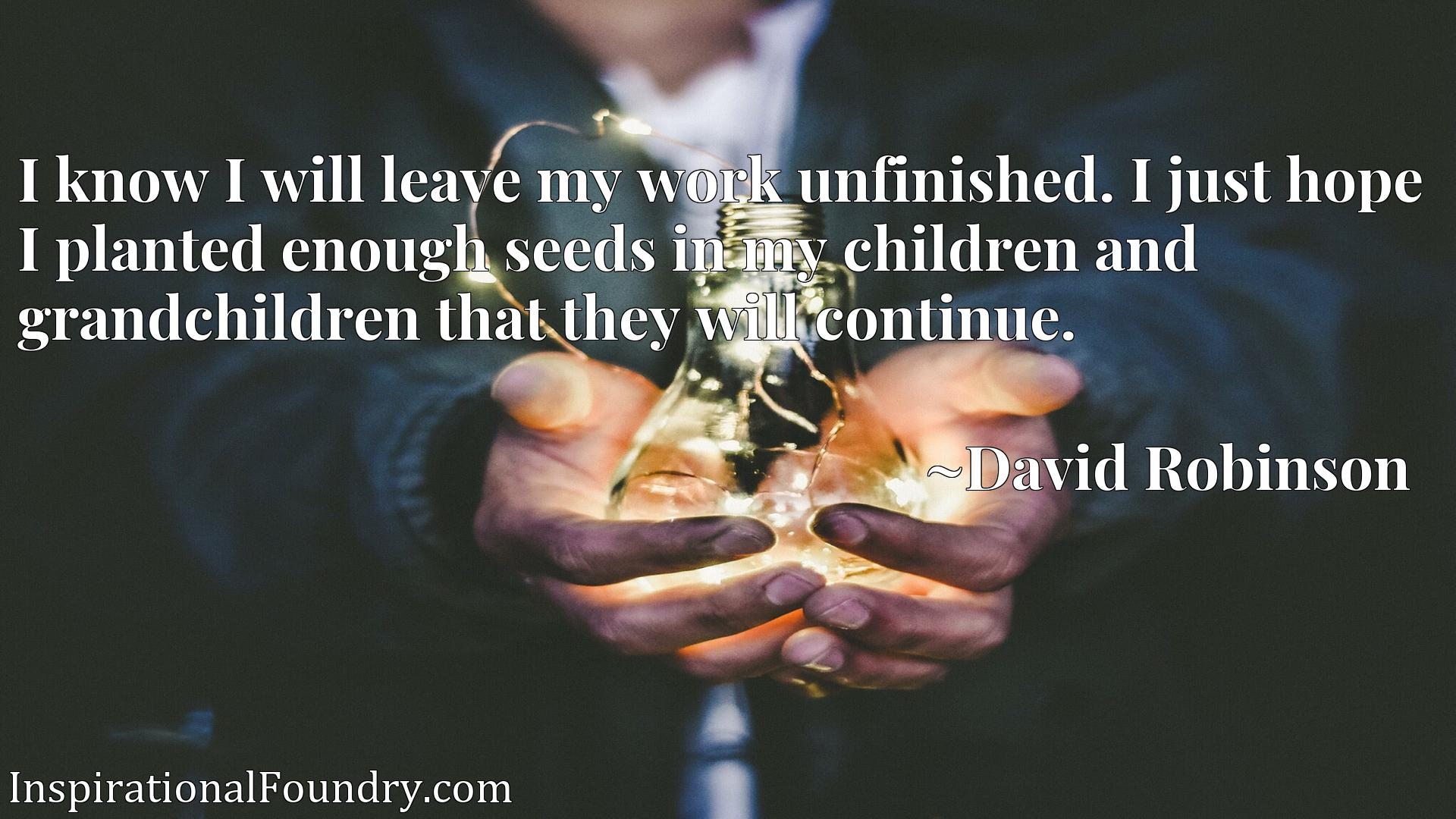 I know I will leave my work unfinished. I just hope I planted enough seeds in my children and grandchildren that they will continue.