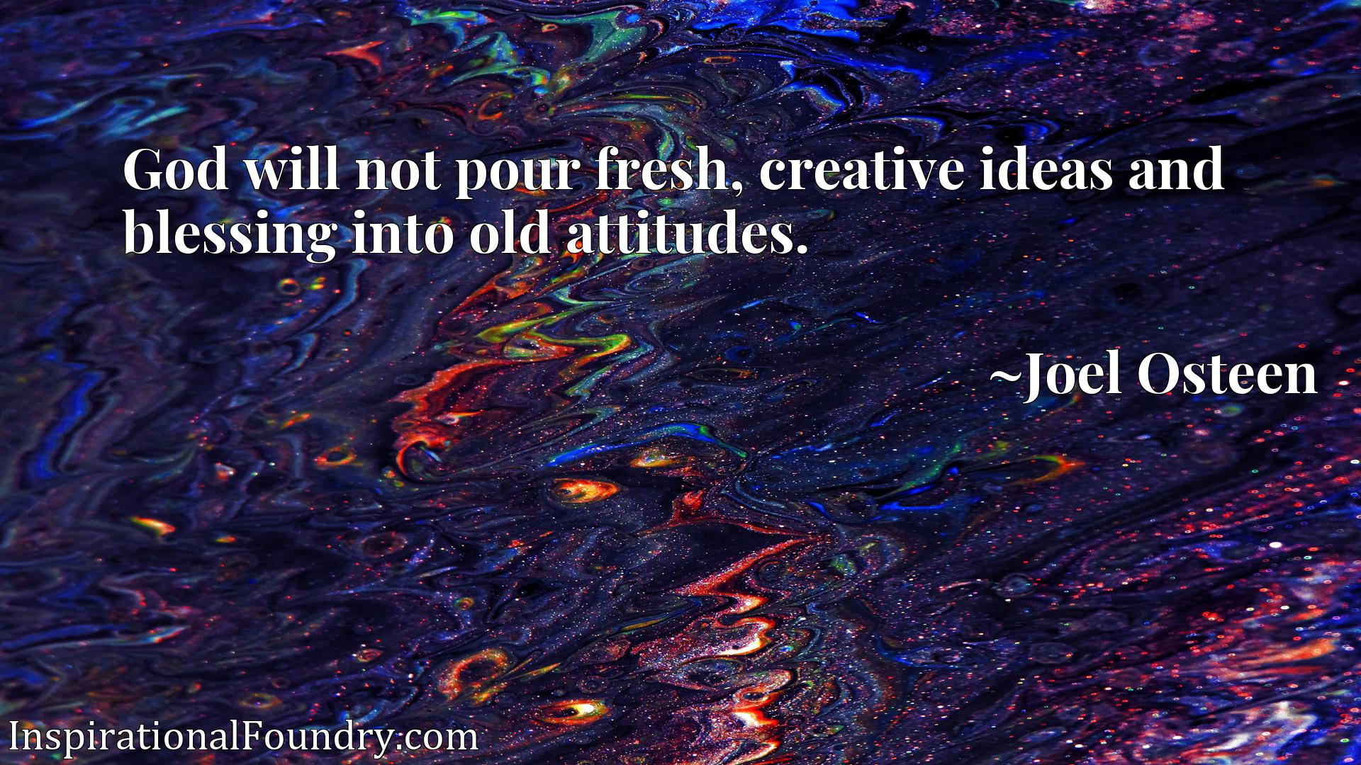 God will not pour fresh, creative ideas and blessing into old attitudes.