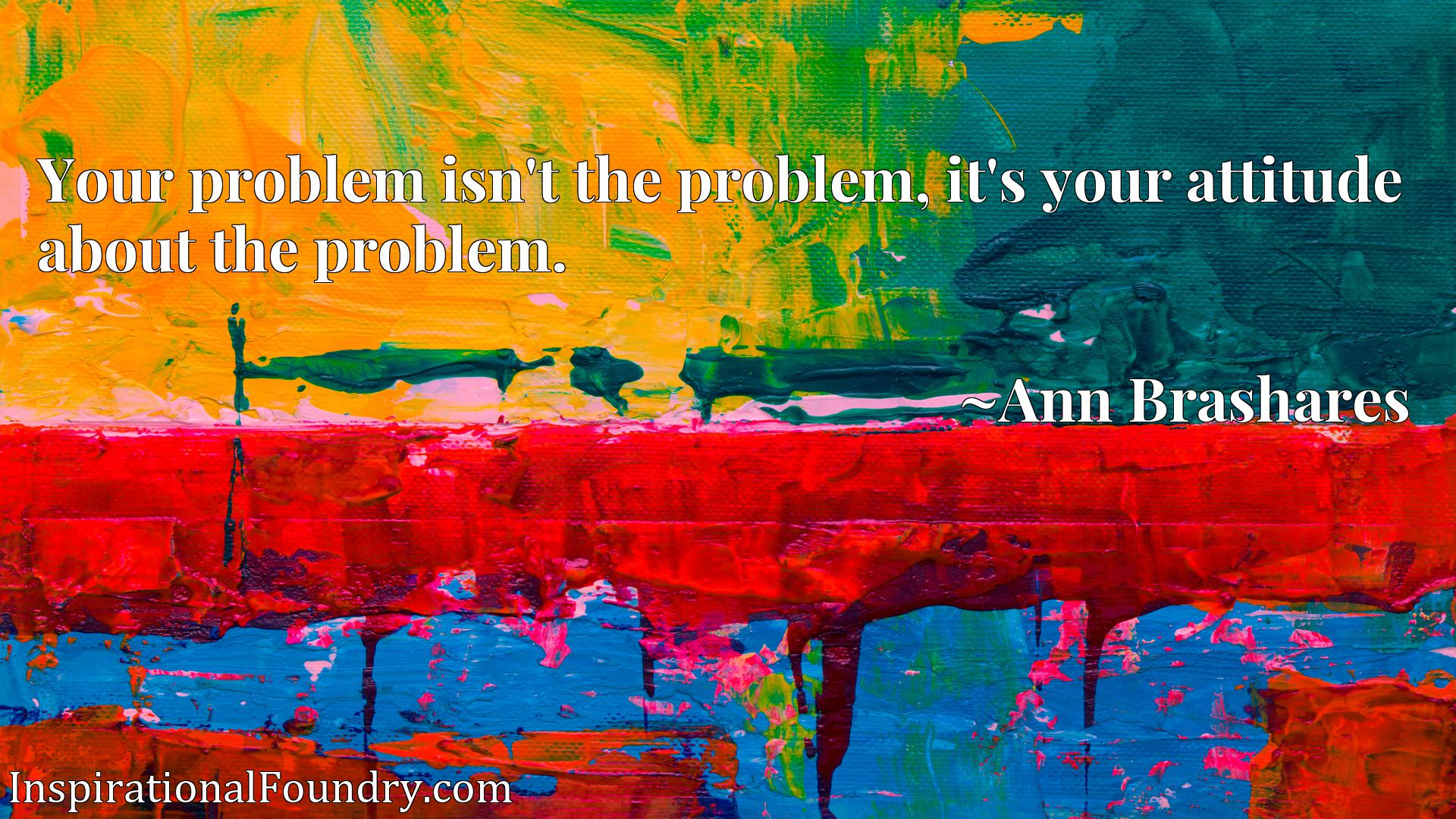 Your problem isn't the problem, it's your attitude about the problem.