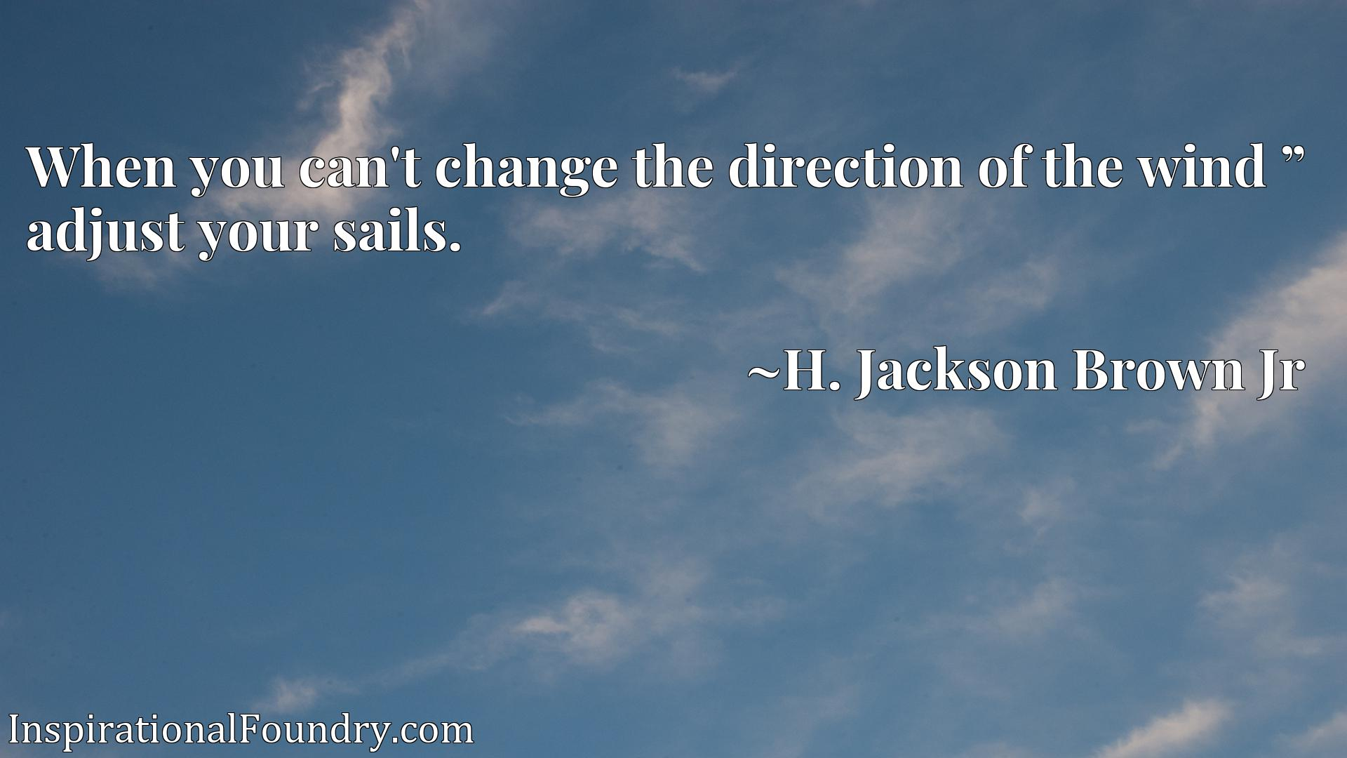 """When you can't change the direction of the wind """" adjust your sails."""