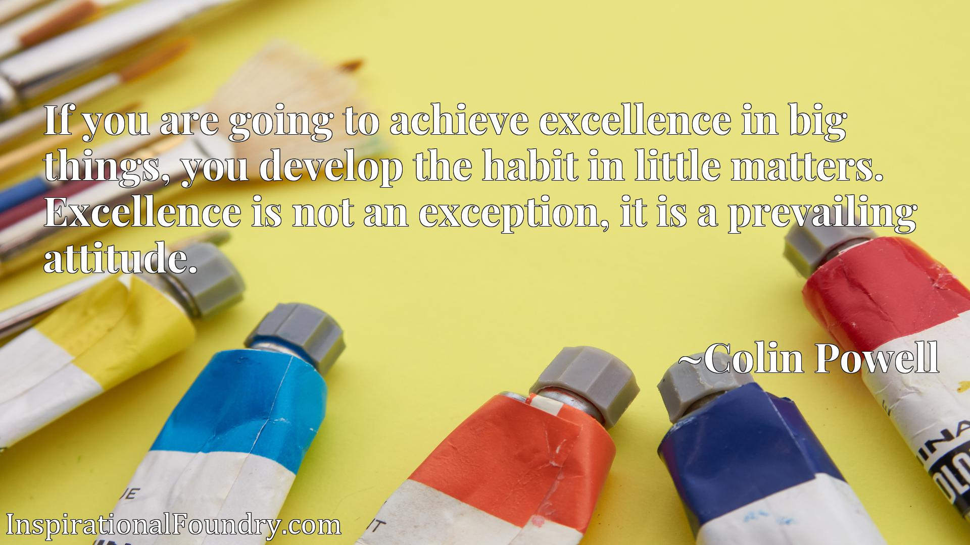 If you are going to achieve excellence in big things, you develop the habit in little matters. Excellence is not an exception, it is a prevailing attitude.