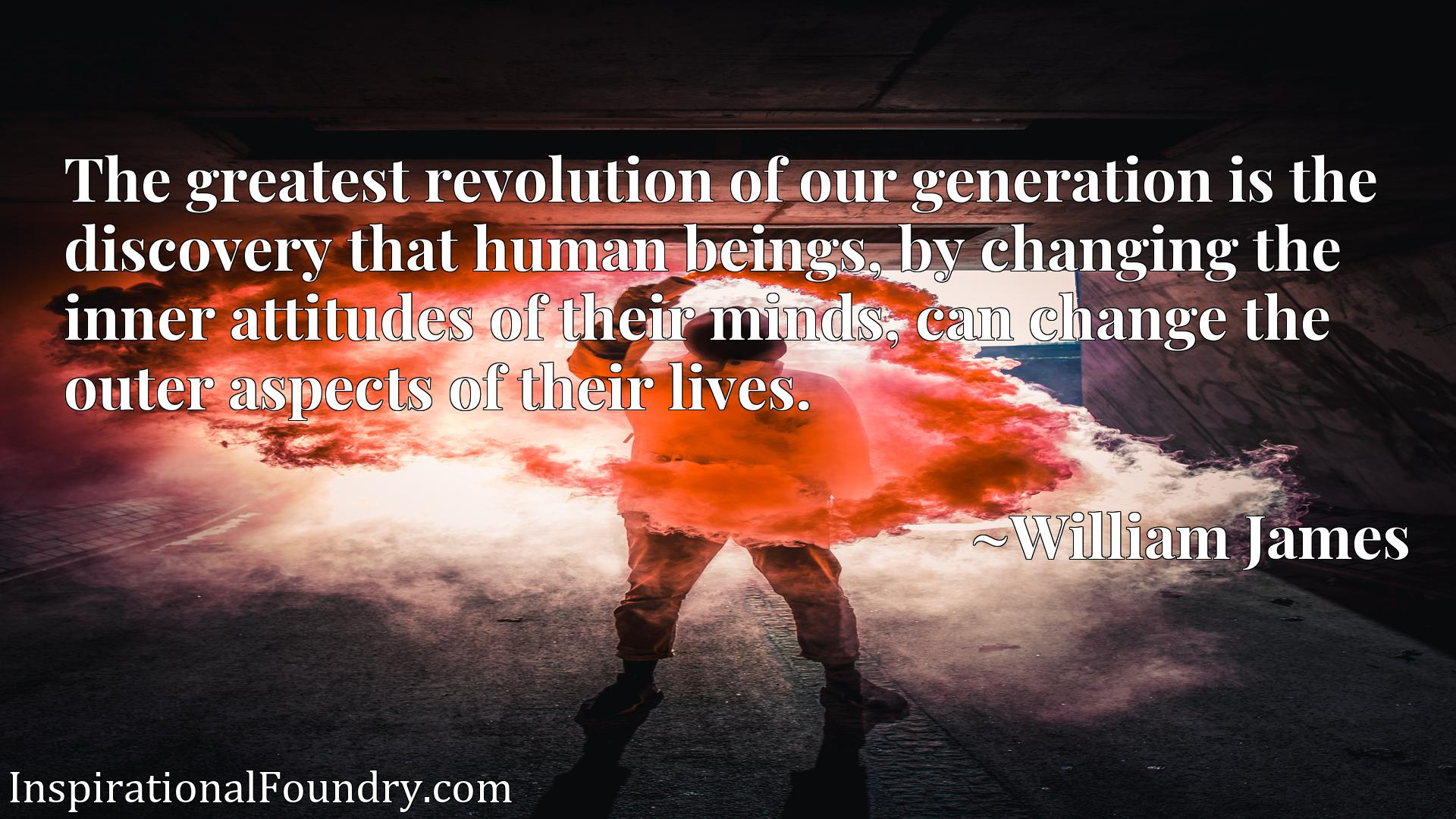 The greatest revolution of our generation is the discovery that human beings, by changing the inner attitudes of their minds, can change the outer aspects of their lives.