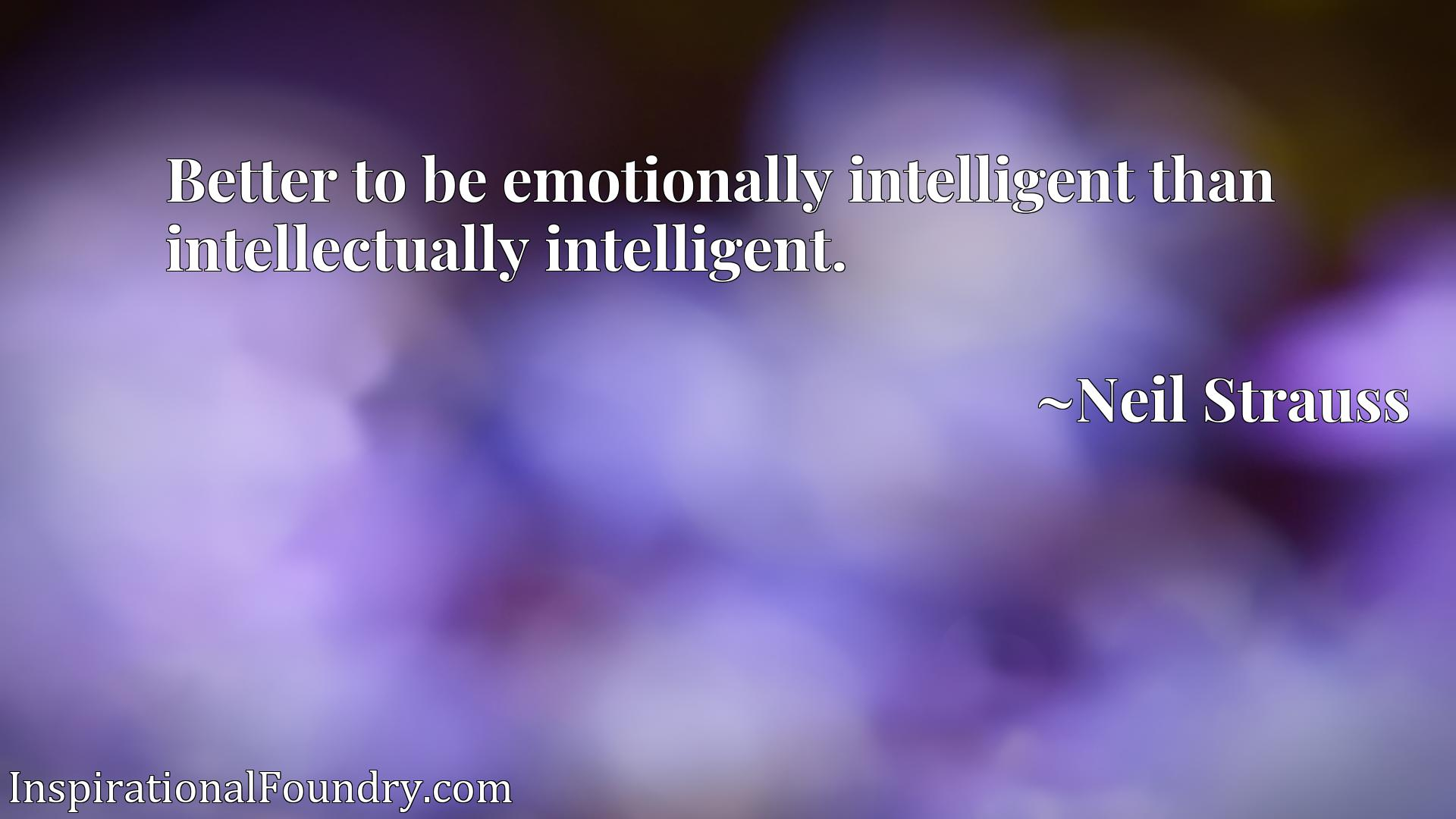 Better to be emotionally intelligent than intellectually intelligent.