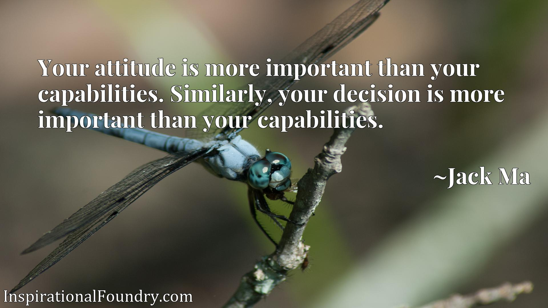 Your attitude is more important than your capabilities. Similarly, your decision is more important than your capabilities.