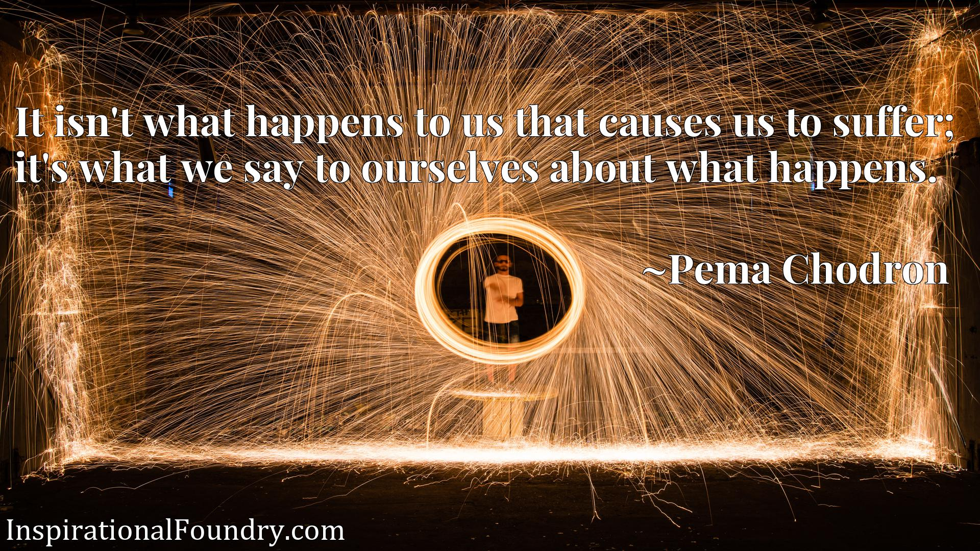 It isn't what happens to us that causes us to suffer; it's what we say to ourselves about what happens.