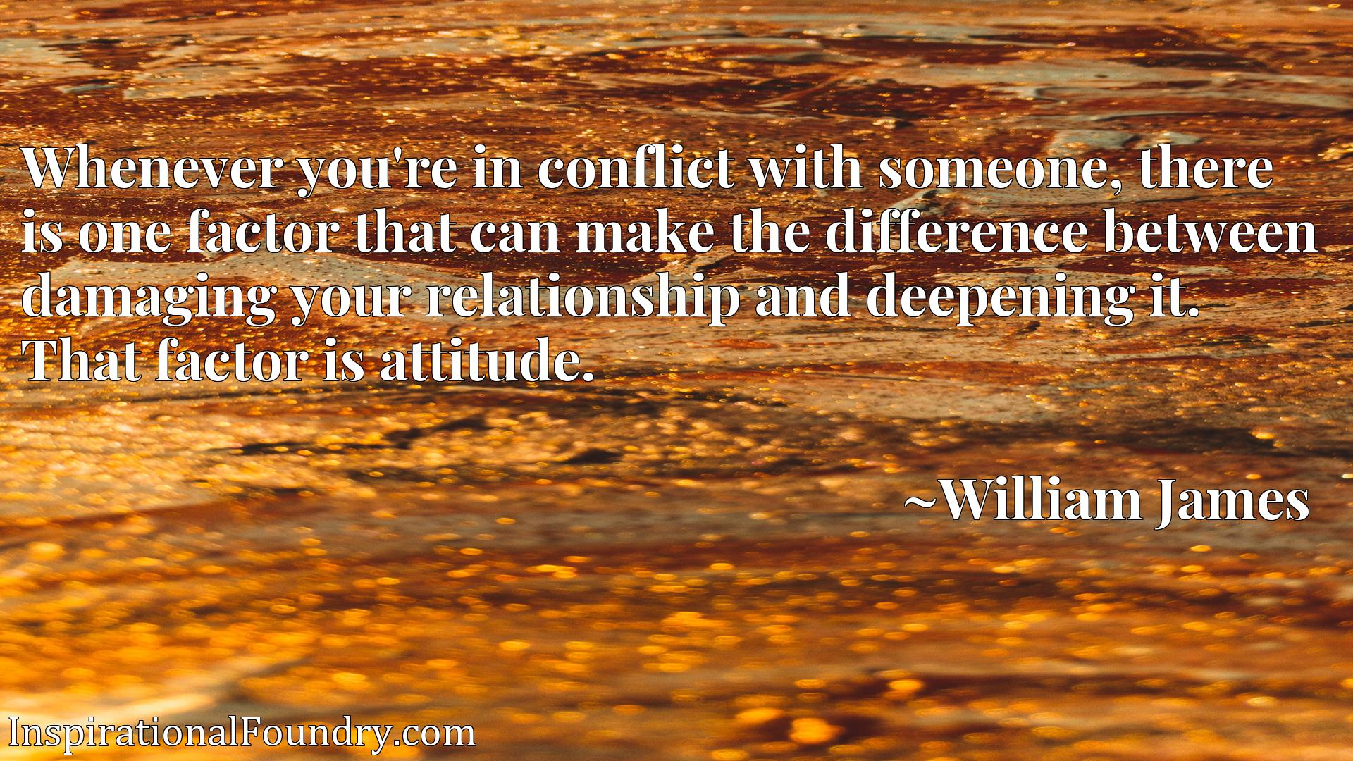 Whenever you're in conflict with someone, there is one factor that can make the difference between damaging your relationship and deepening it. That factor is attitude.