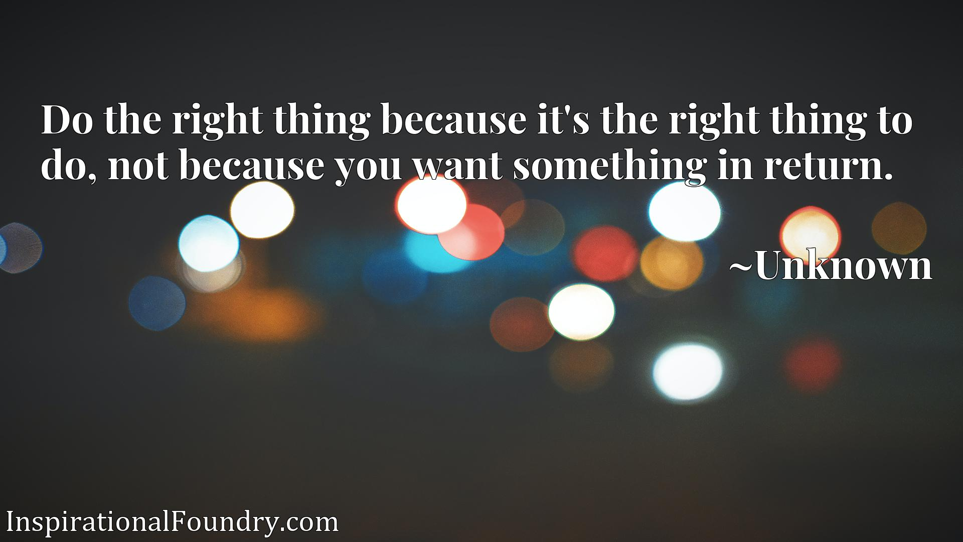 Do the right thing because it's the right thing to do, not because you want something in return.